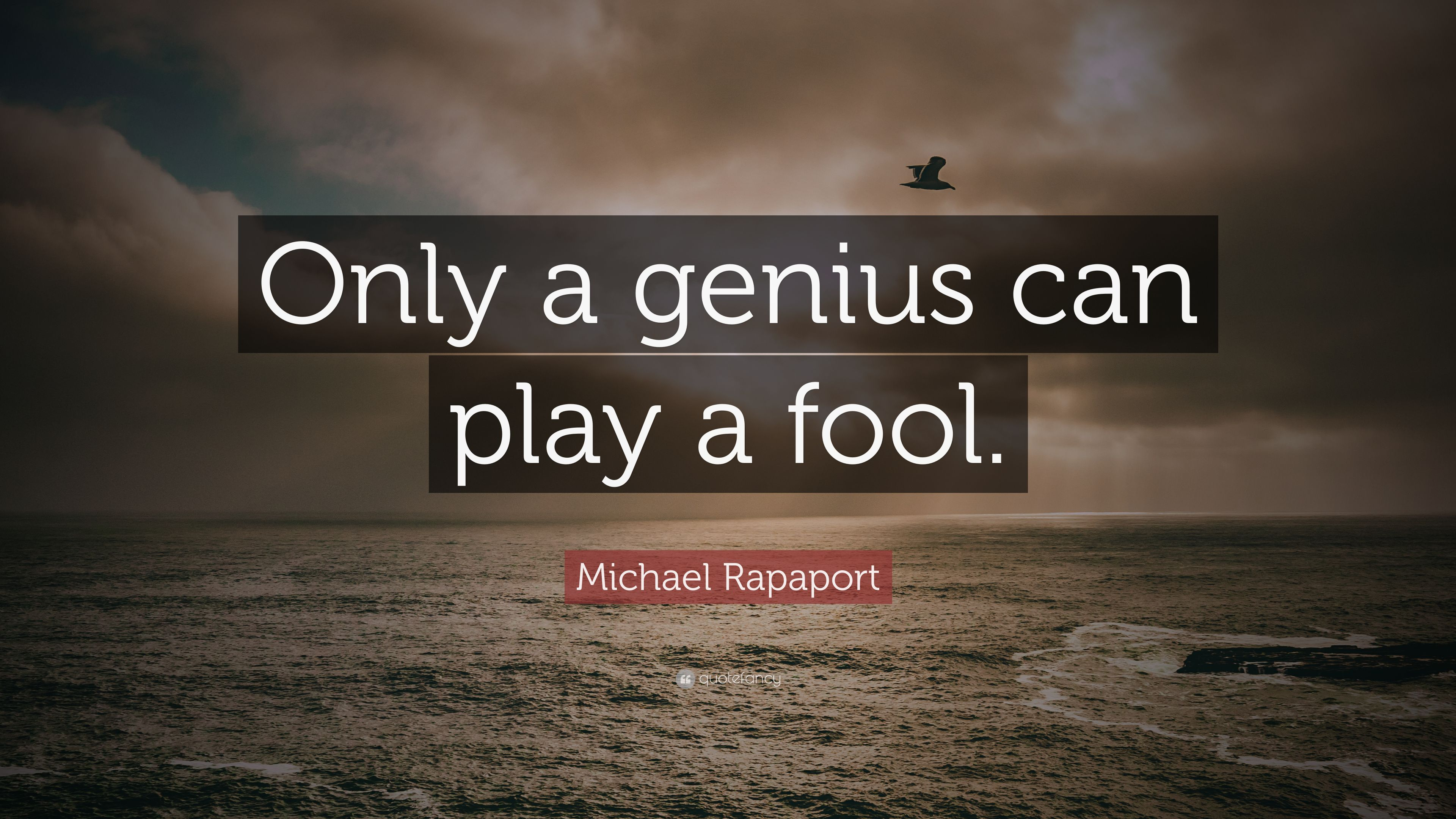 """Michael Rapaport Quote: """"Only A Genius Can Play A Fool"""
