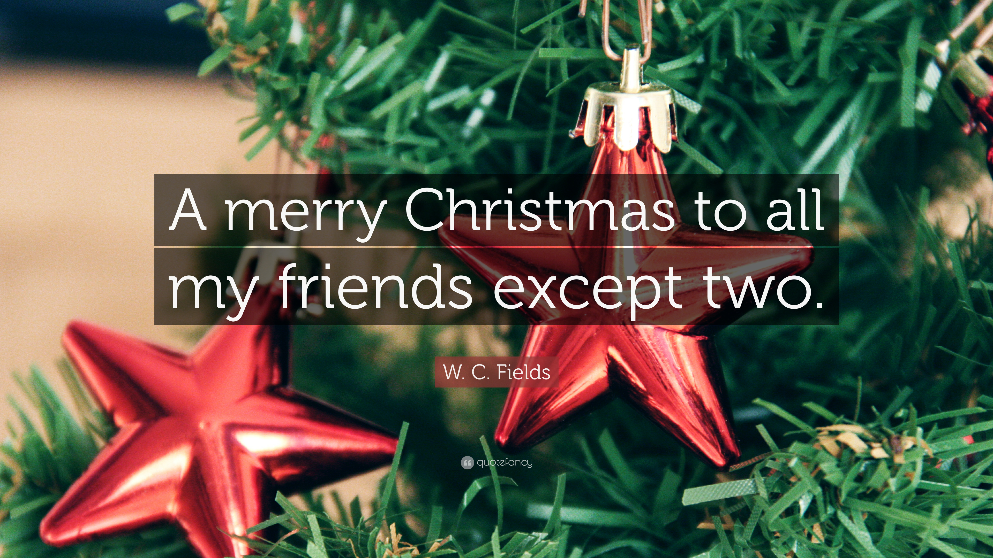 "W. C. Fields Quote: ""A Merry Christmas To All My Friends"