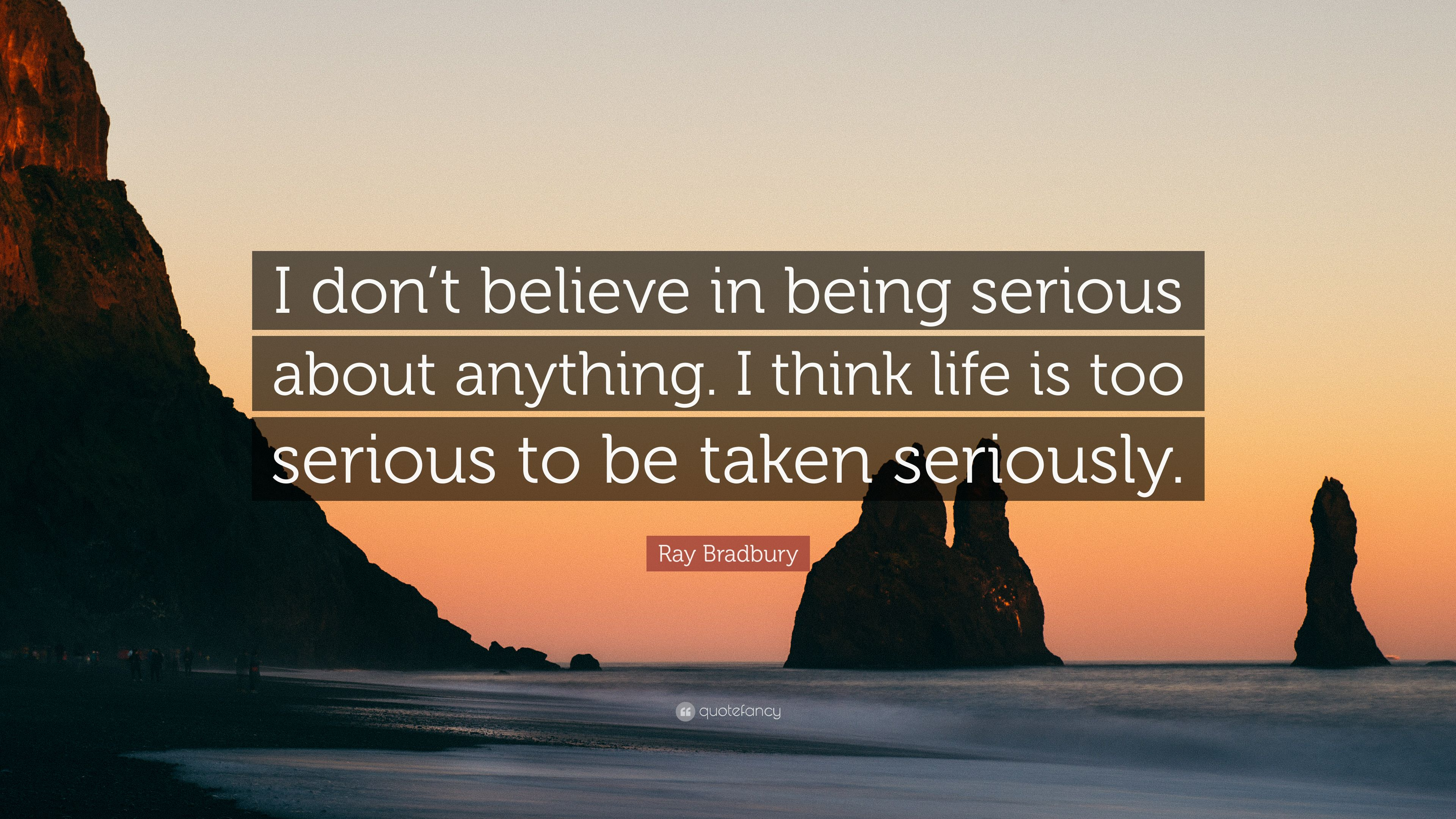 Ray Bradbury Quote I Dont Believe In Being Serious About Anything