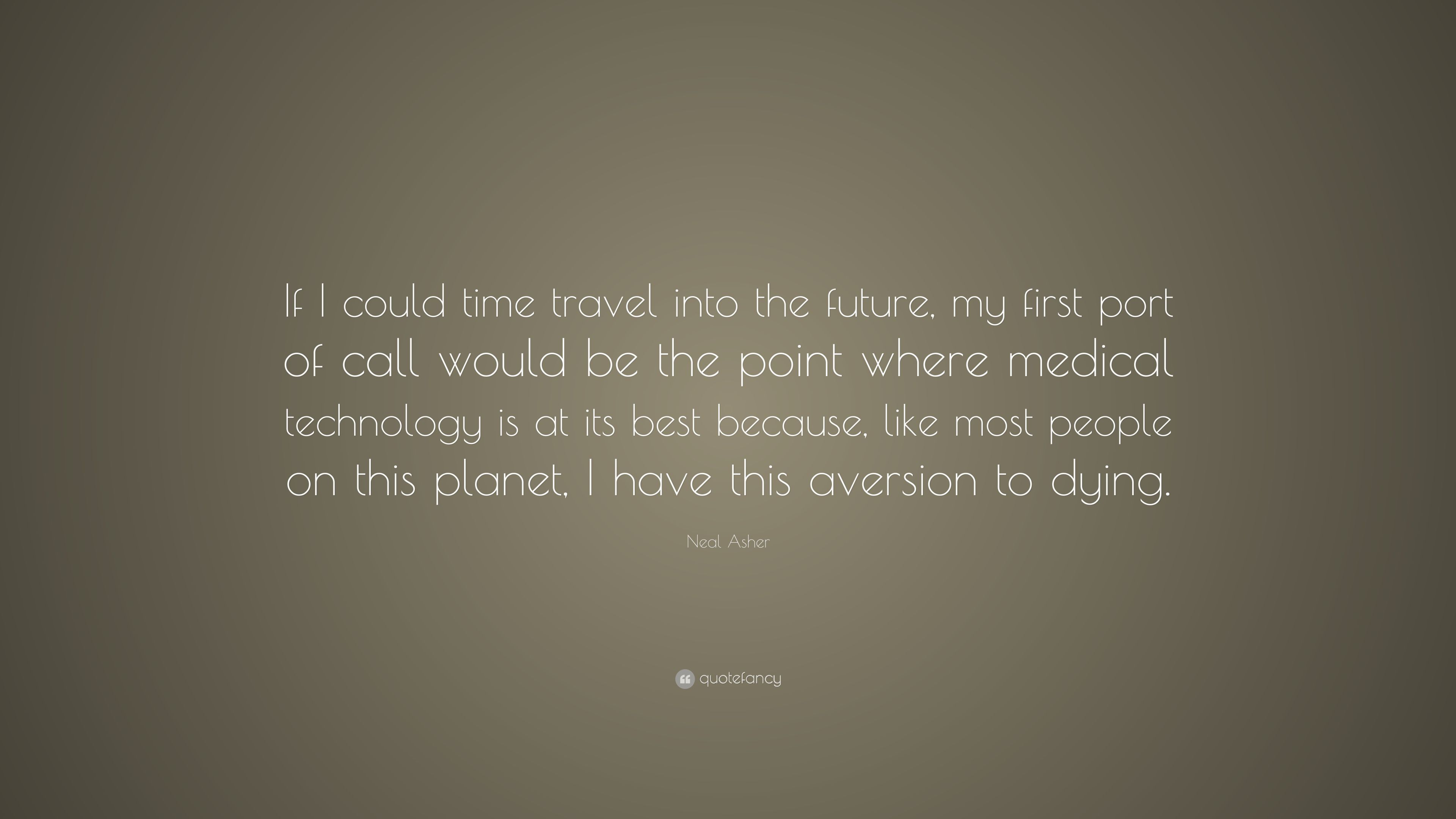 """neal asher quote """"if i could time travel into the future my"""