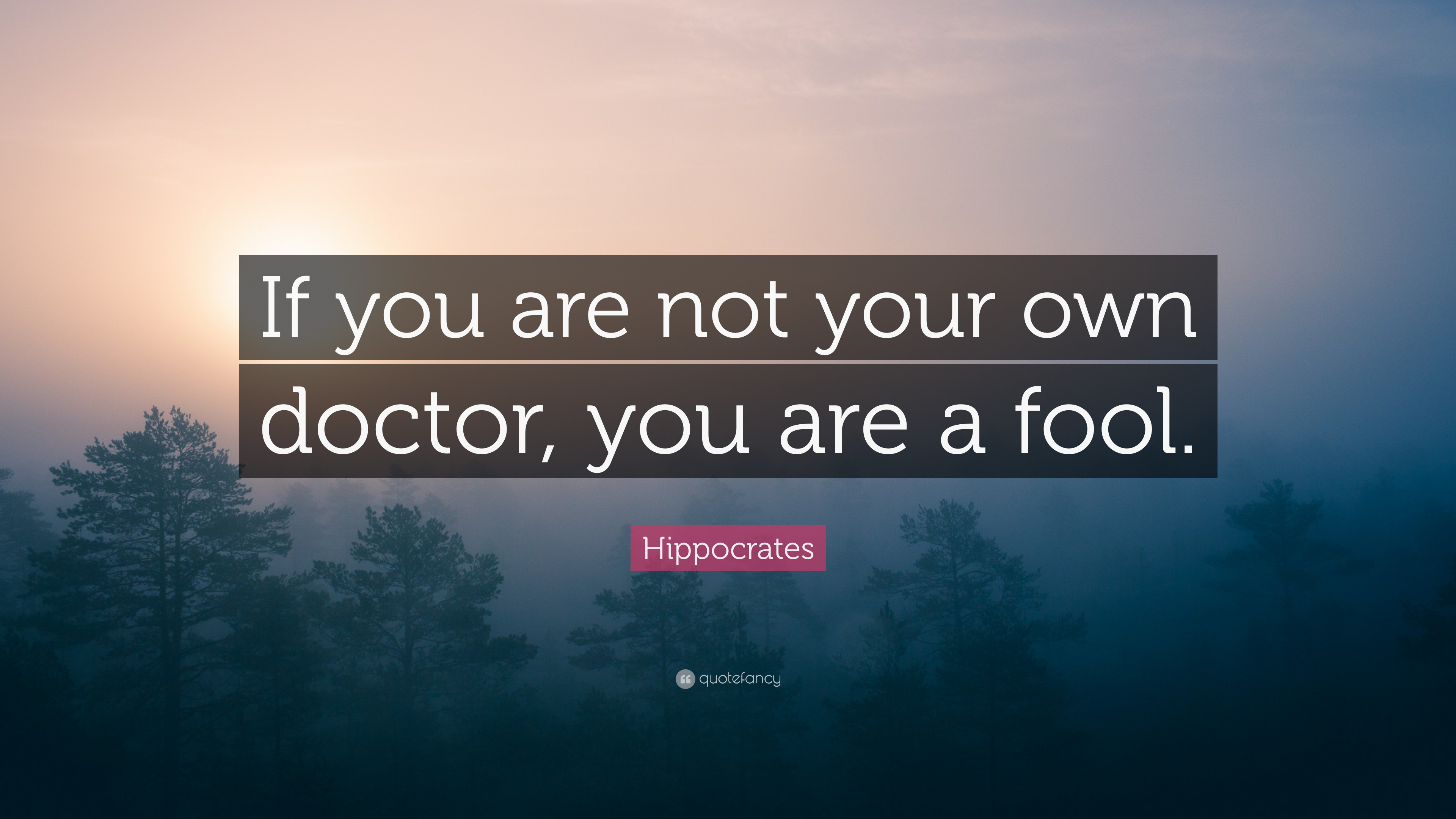 Hippocrates Quote If You Are Not Your Own Doctor You Are A Fool
