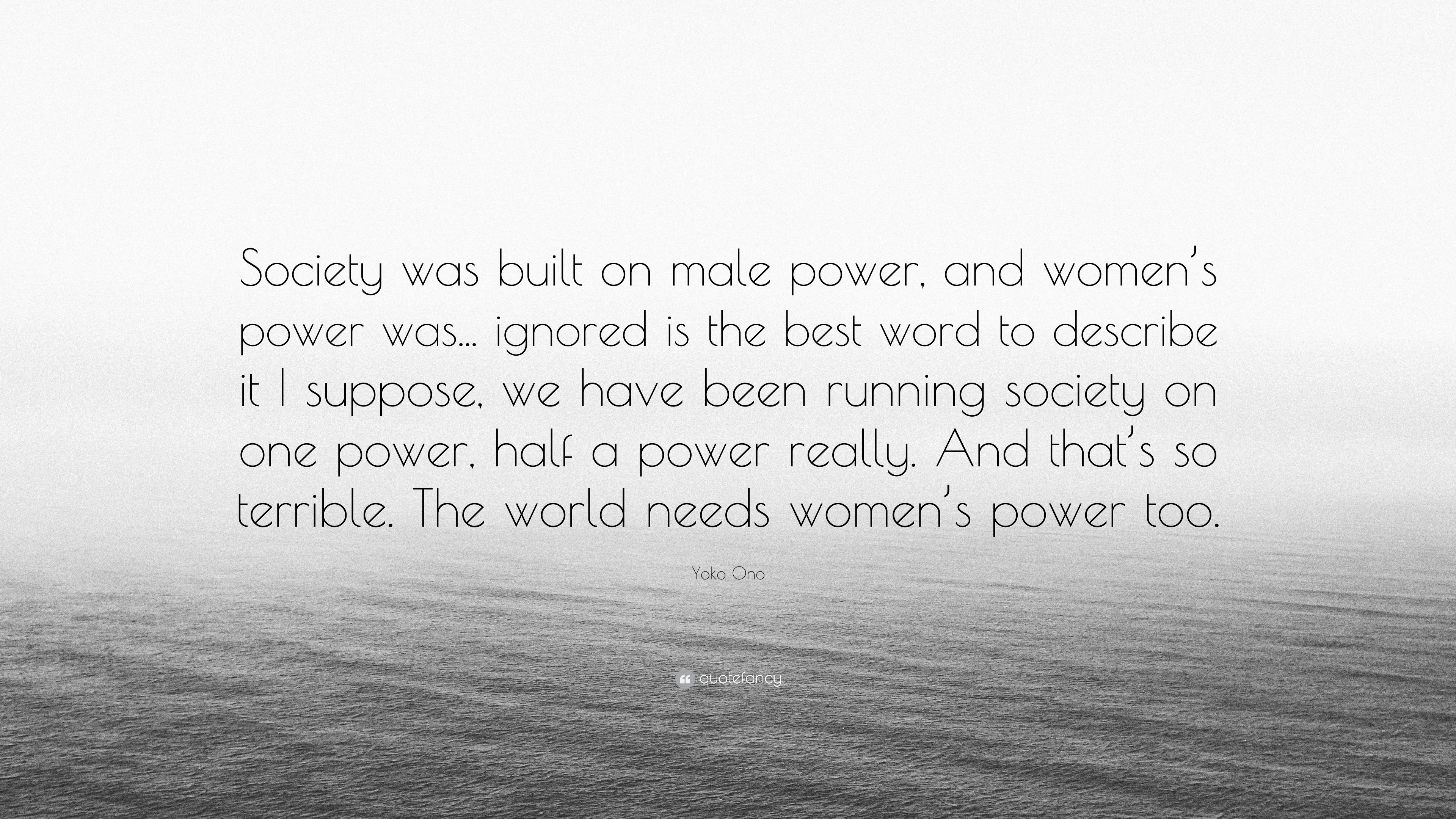 """Yoko Ono Quote: """"Society was built on male power, and ..."""
