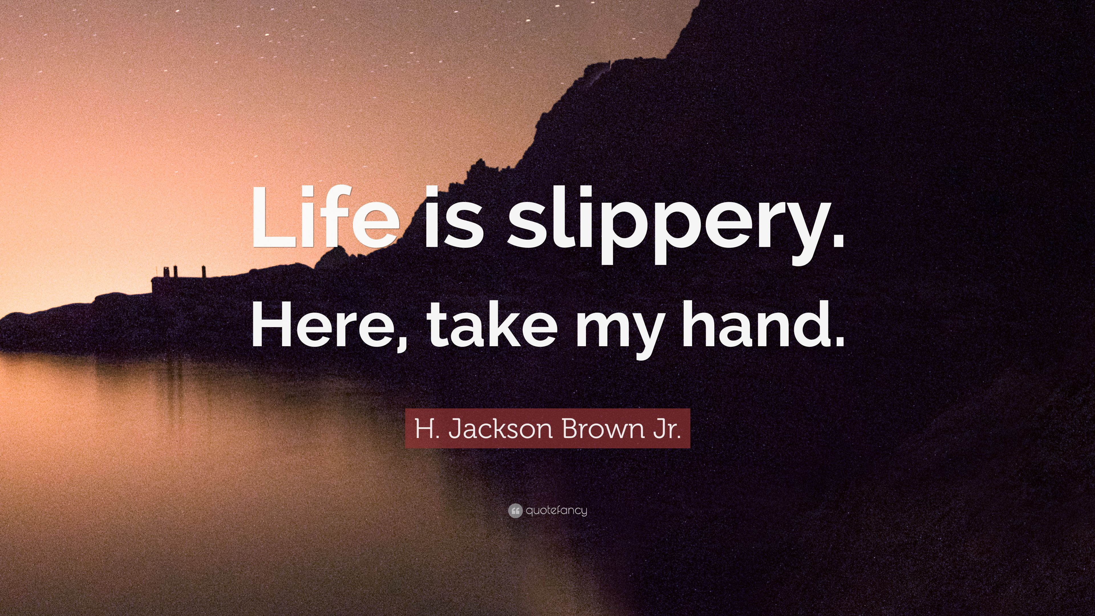 H Jackson Brown Jr Quote Life Is Slippery Here Take My Hand