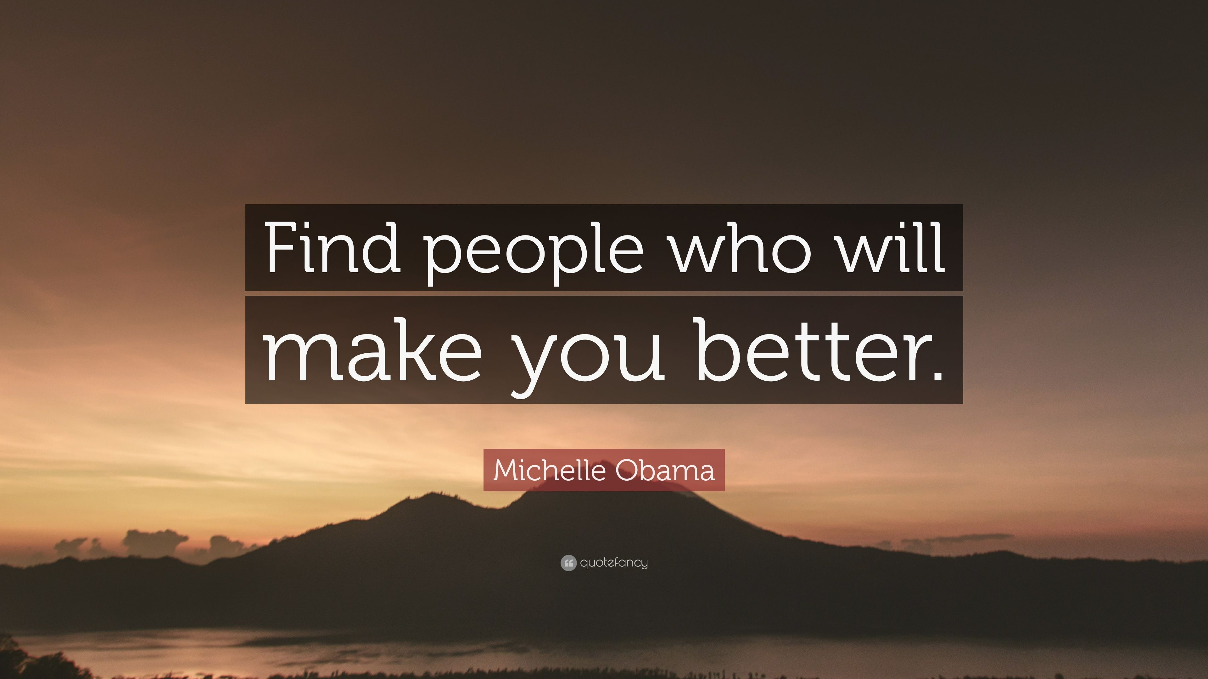 "Finding Someone Better Quotes: Michelle Obama Quote: ""Find People Who Will Make You"