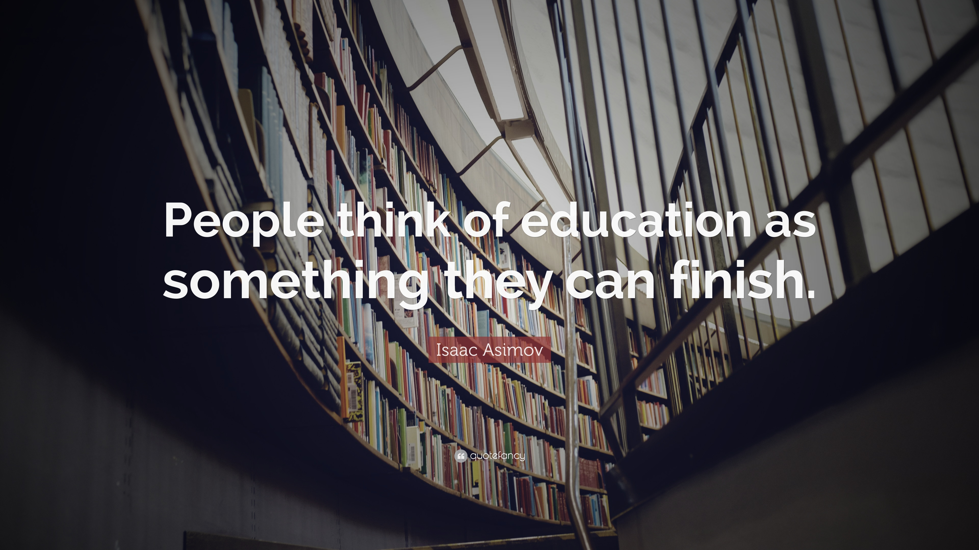 Isaac Asimov Quote: U201cPeople Think Of Education As Something They Can  Finish.u201d