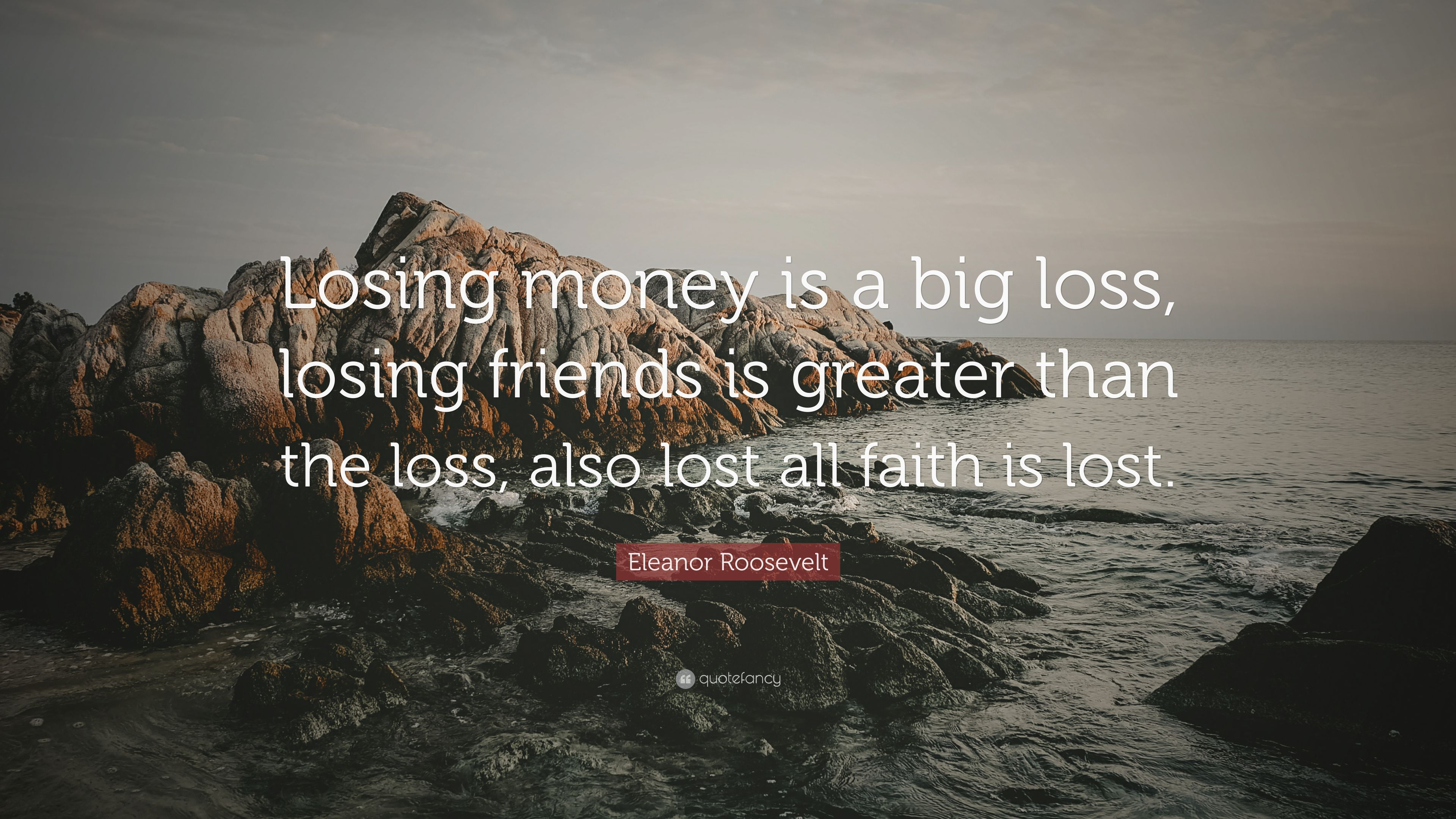Eleanor Roosevelt Quote Losing Money Is A Big Loss Losing Friends