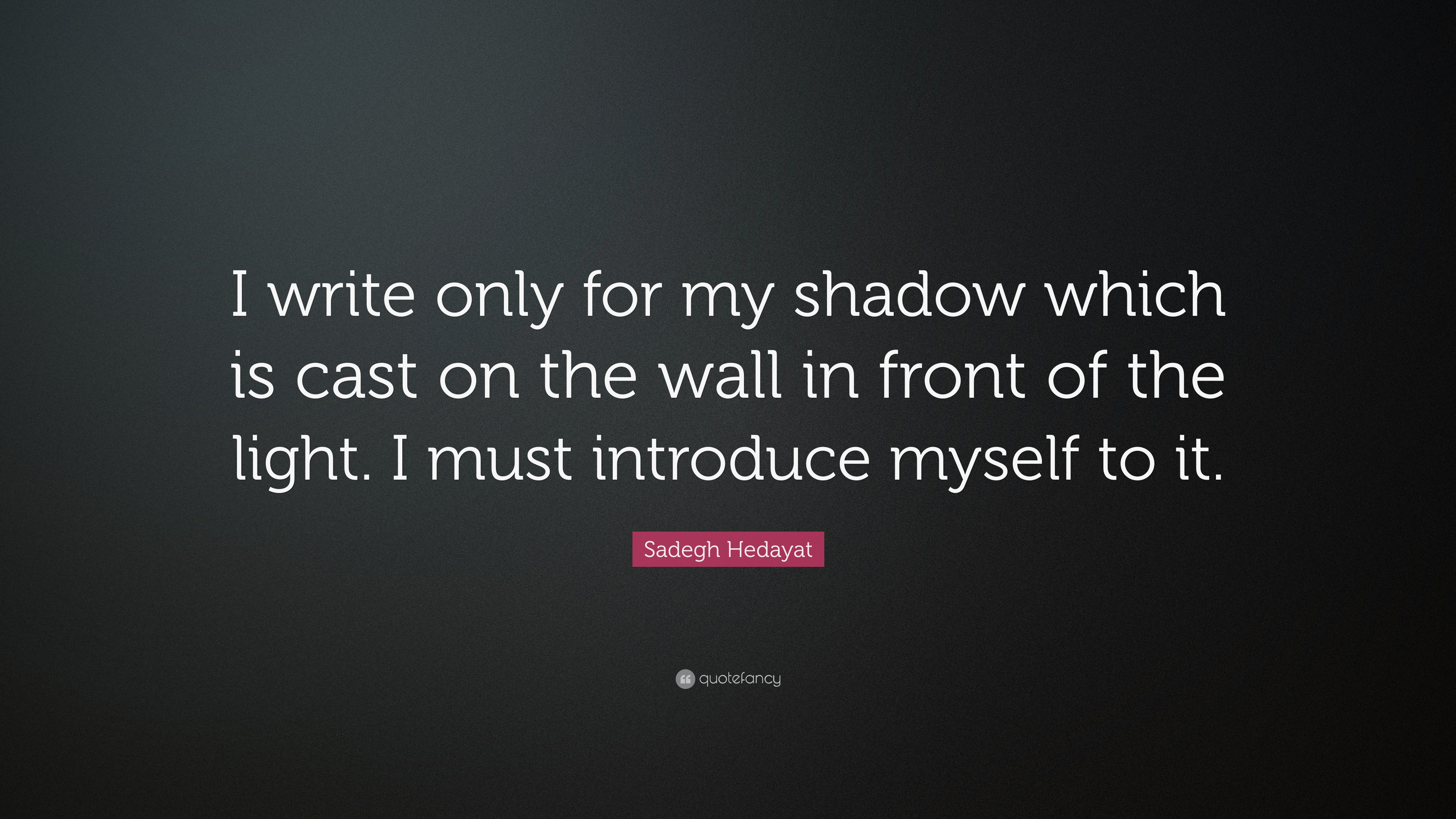 """Sadegh Hedayat Quote: """"I write only for my shadow which is cast on ... for Shadow Light Quotes  110yll"""