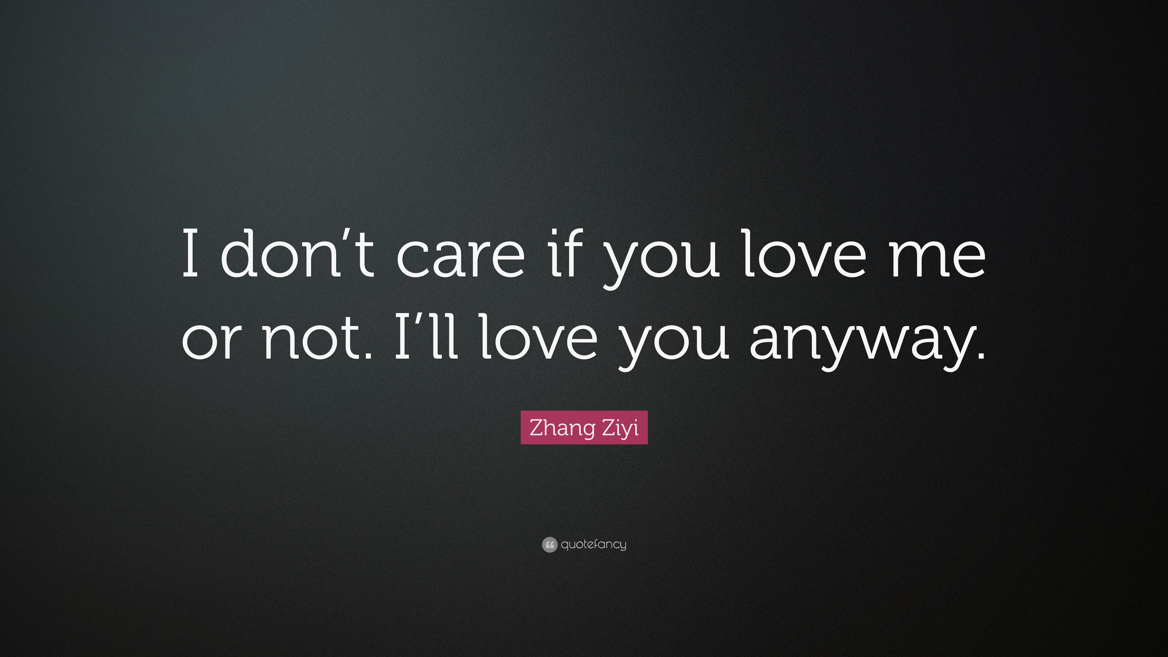 Zhang Ziyi Quote I Dont Care If You Love Me Or Not Ill Love You