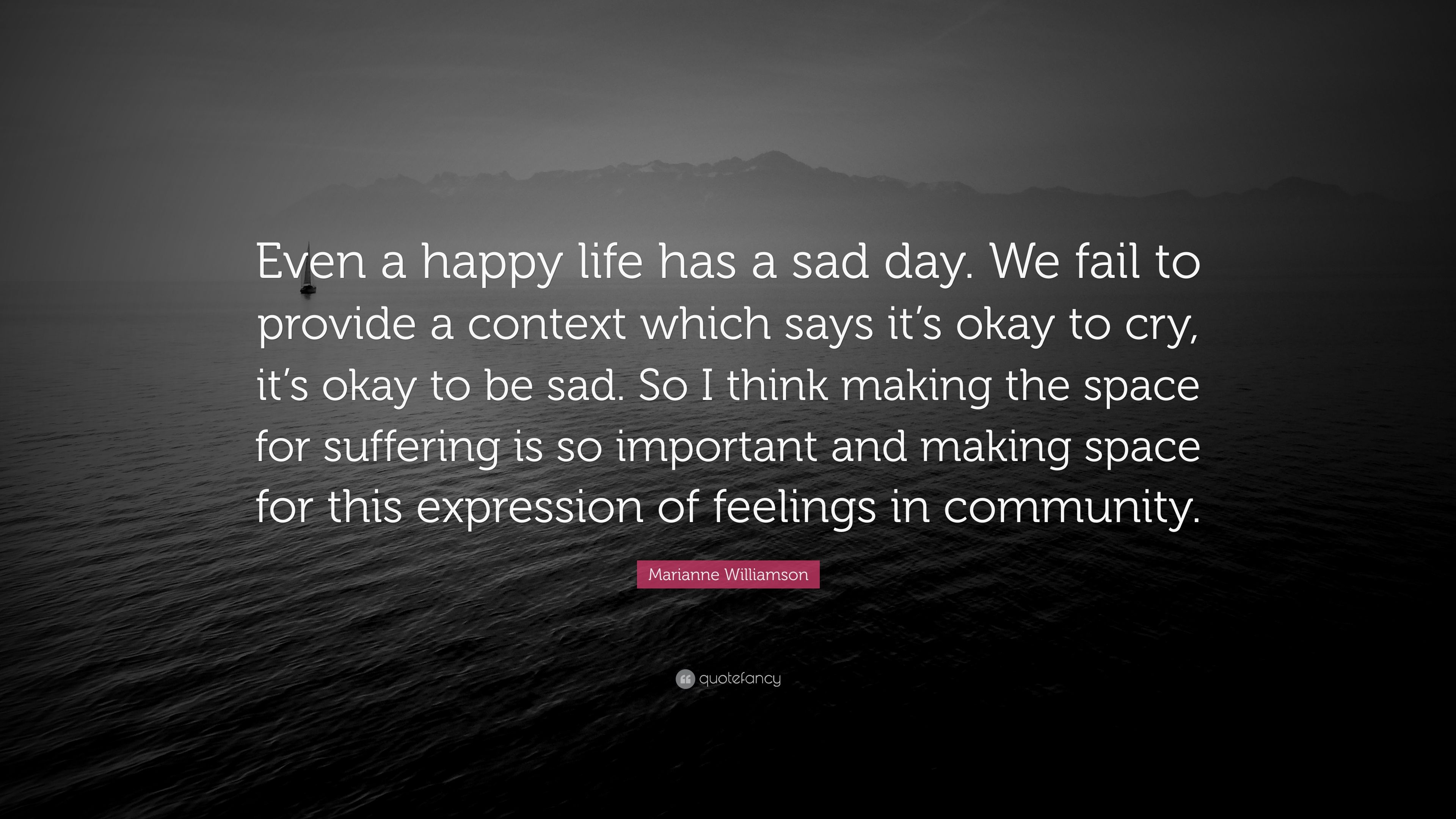 Marianne Williamson Quote Even A Happy Life Has A Sad Day We Fail