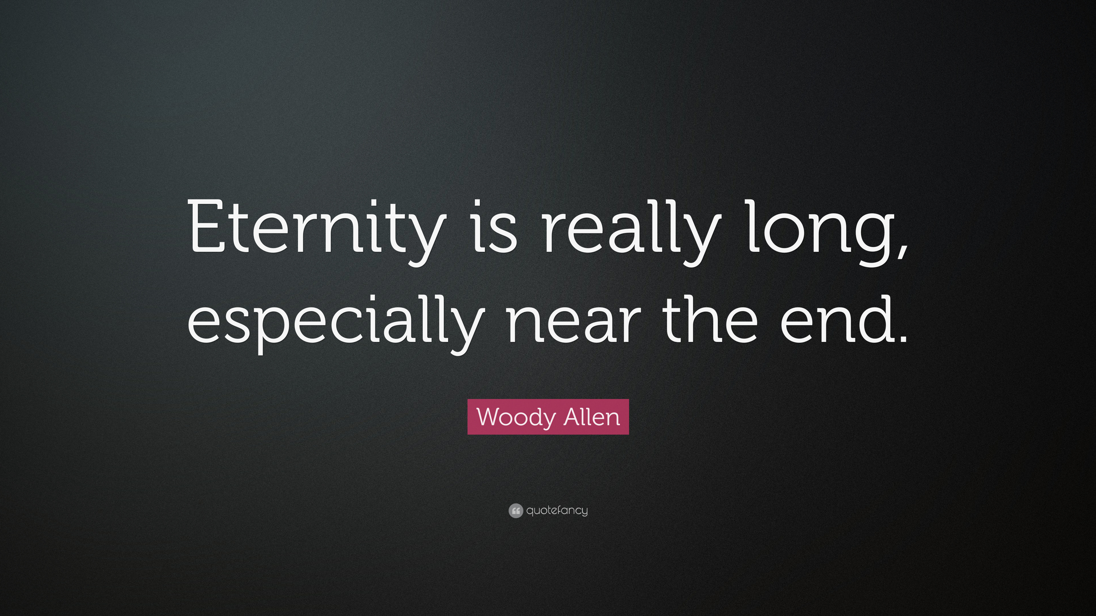 Woody Allen Quote Eternity Is Really Long Especially Near The End