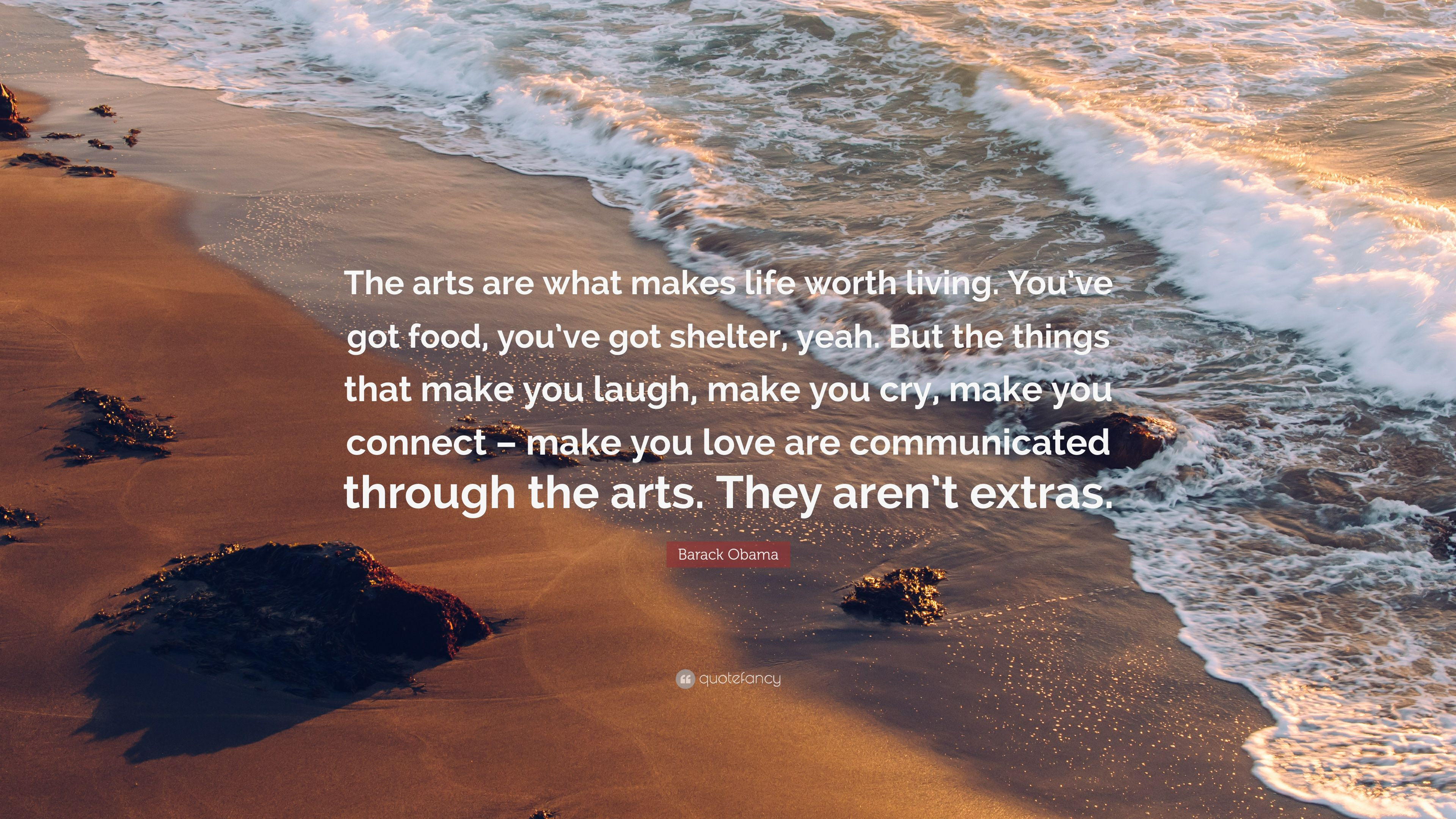 "Barack Obama Quote: ""The Arts Are What Makes Life Worth"