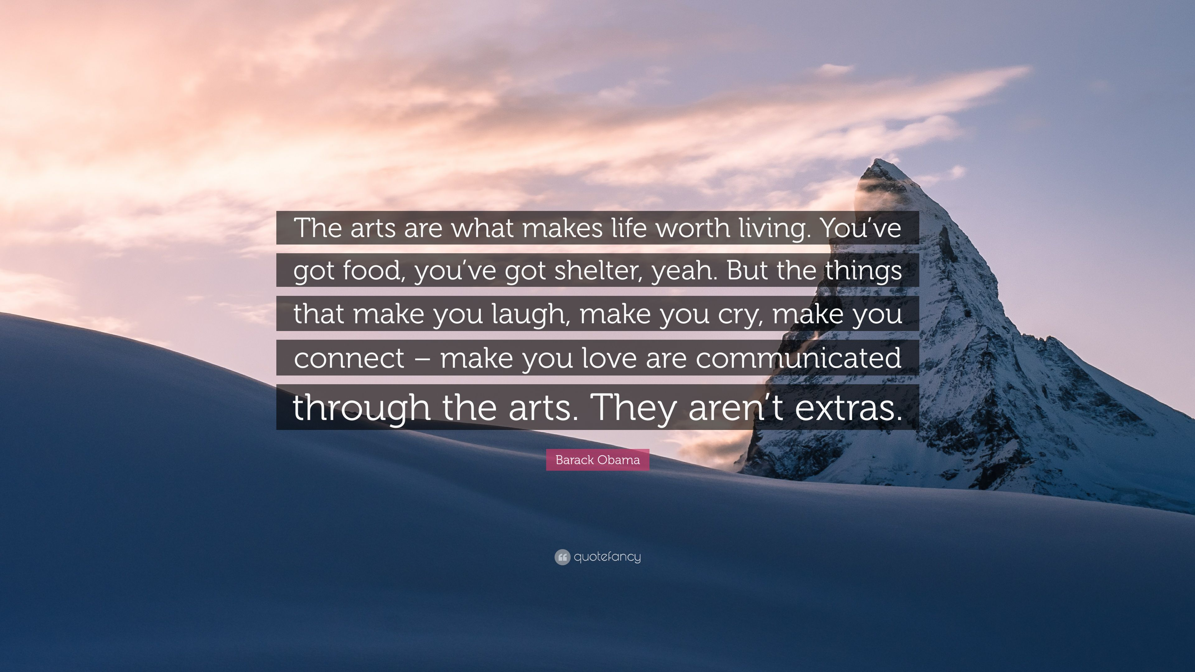 Barack Obama Quote The Arts Are What Makes Life Worth Living You