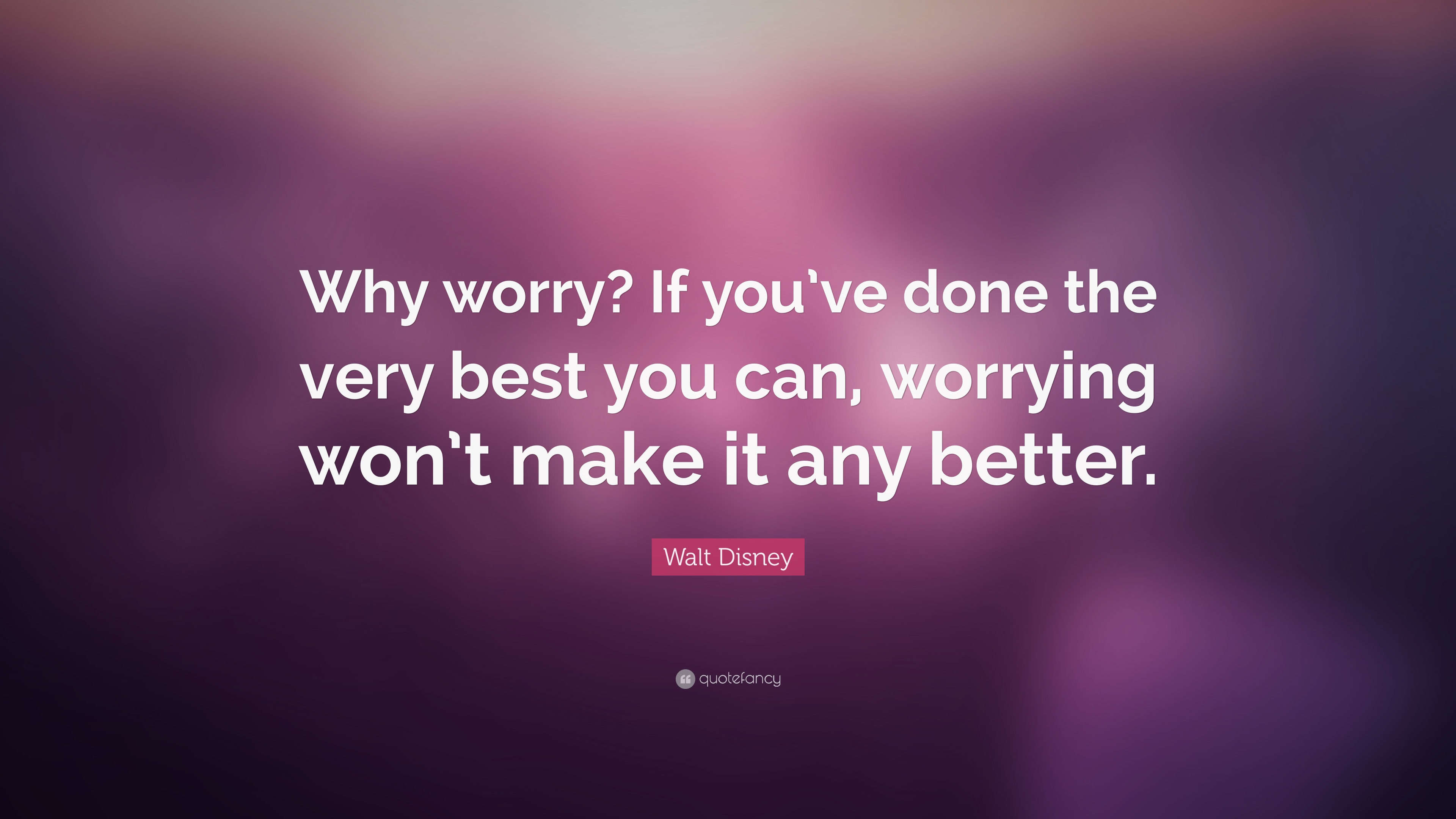 "Walt Disney Quote: ""Why worry? If you\'ve done the very best ..."