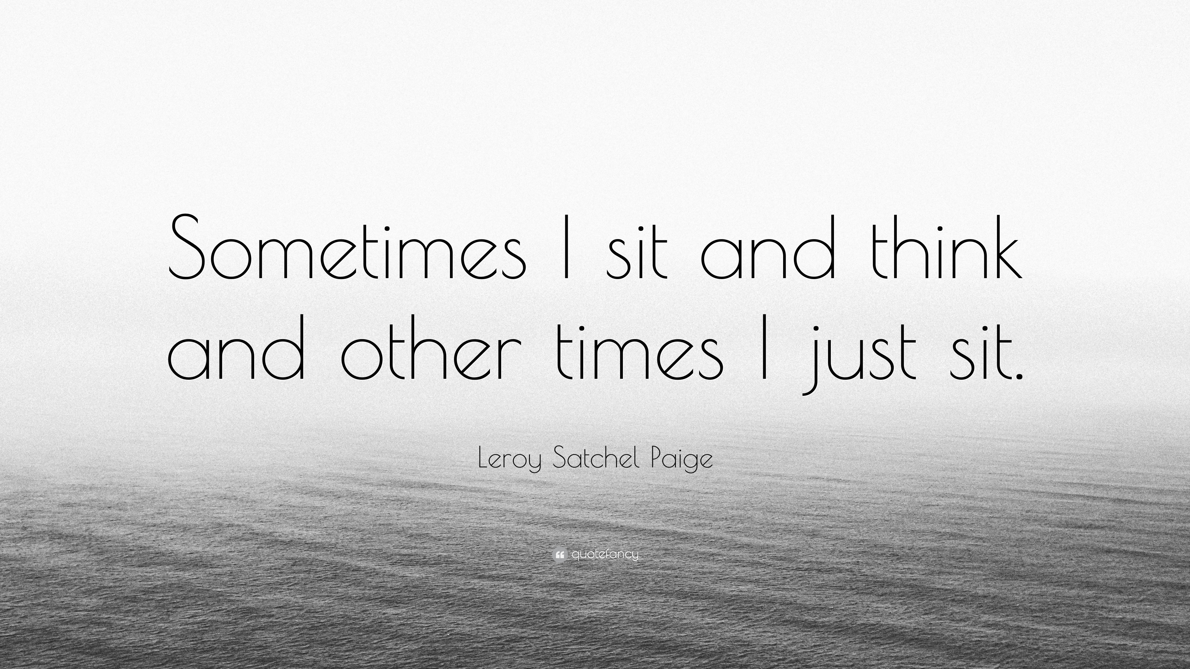 """Leroy Satchel Paige Quote: """"Sometimes I Sit And Think And"""