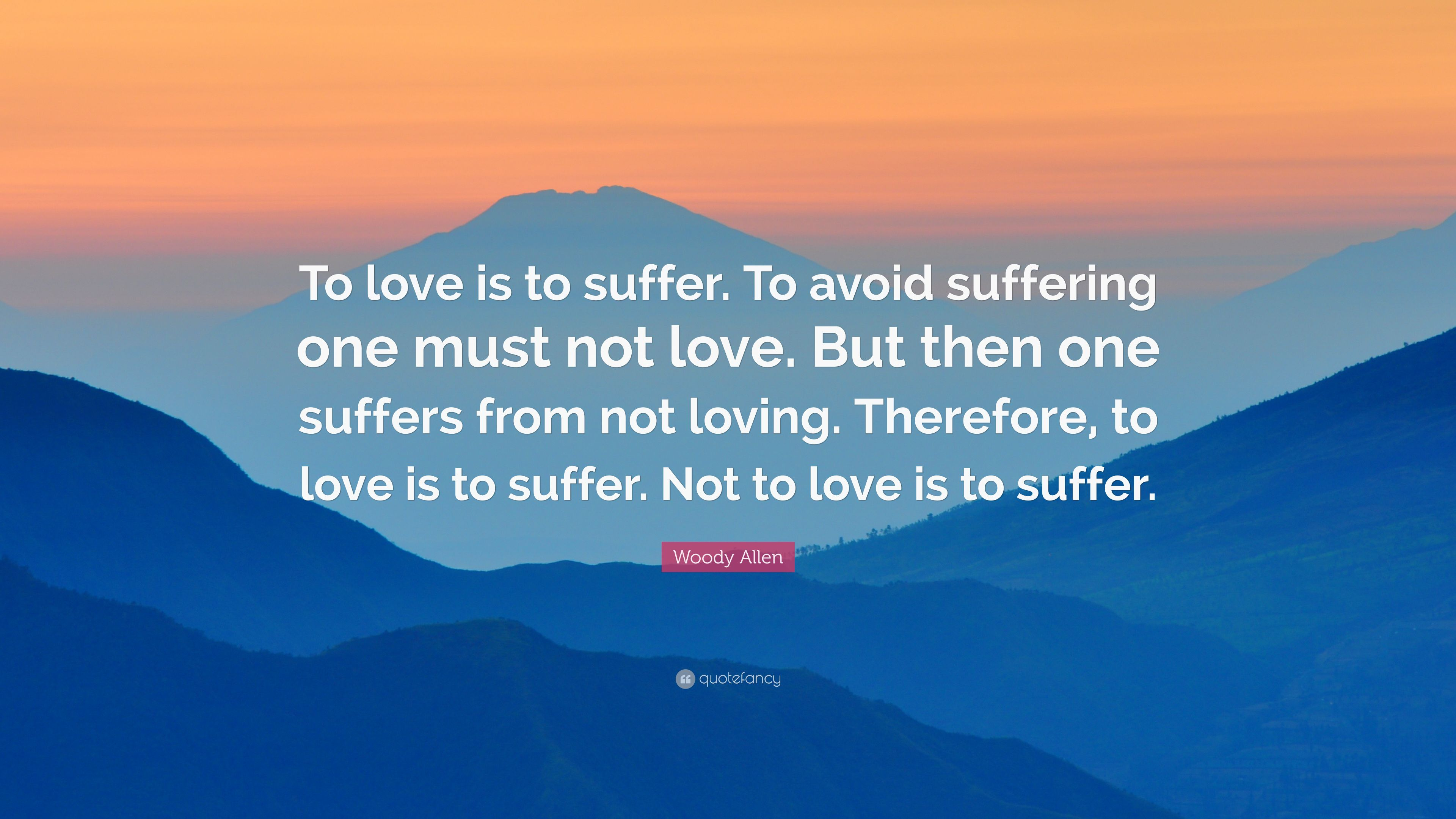 Woody Allen Quote To Love Is To Suffer To Avoid Suffering One