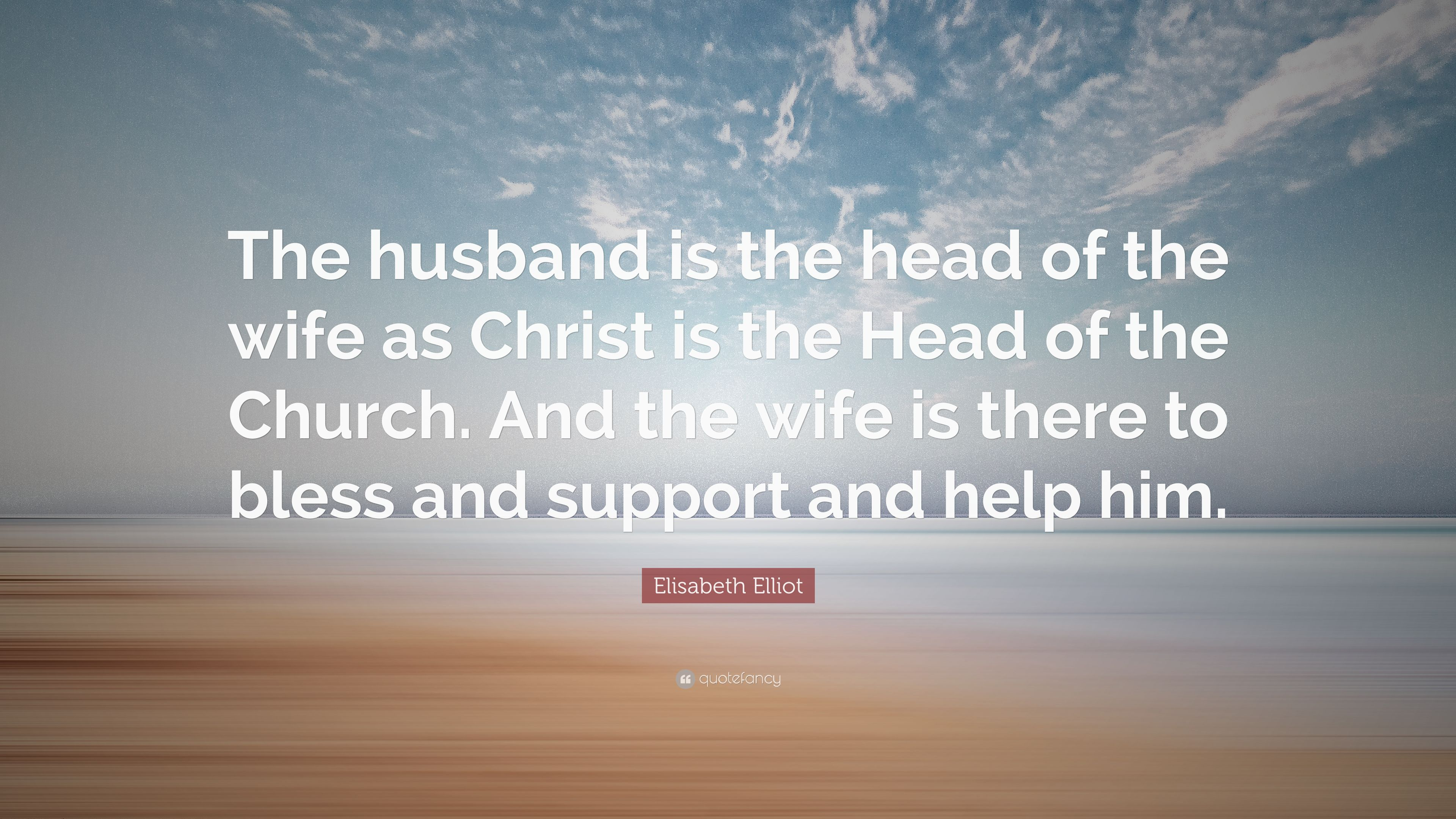 Elisabeth Elliot Quote: The husband is the head of the