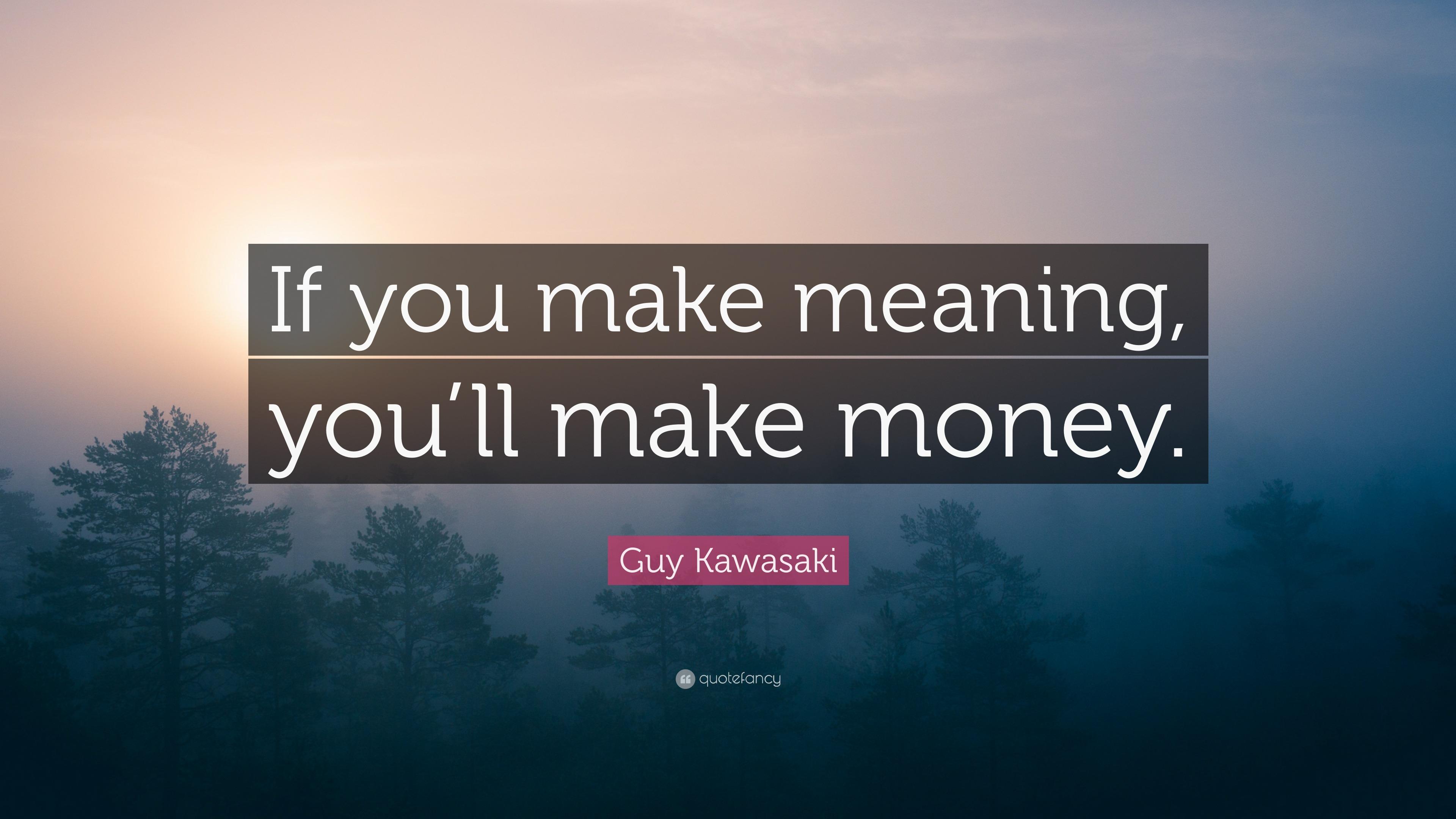 "Guy Kawasaki Quote ""If you make meaning, you'll make money."""