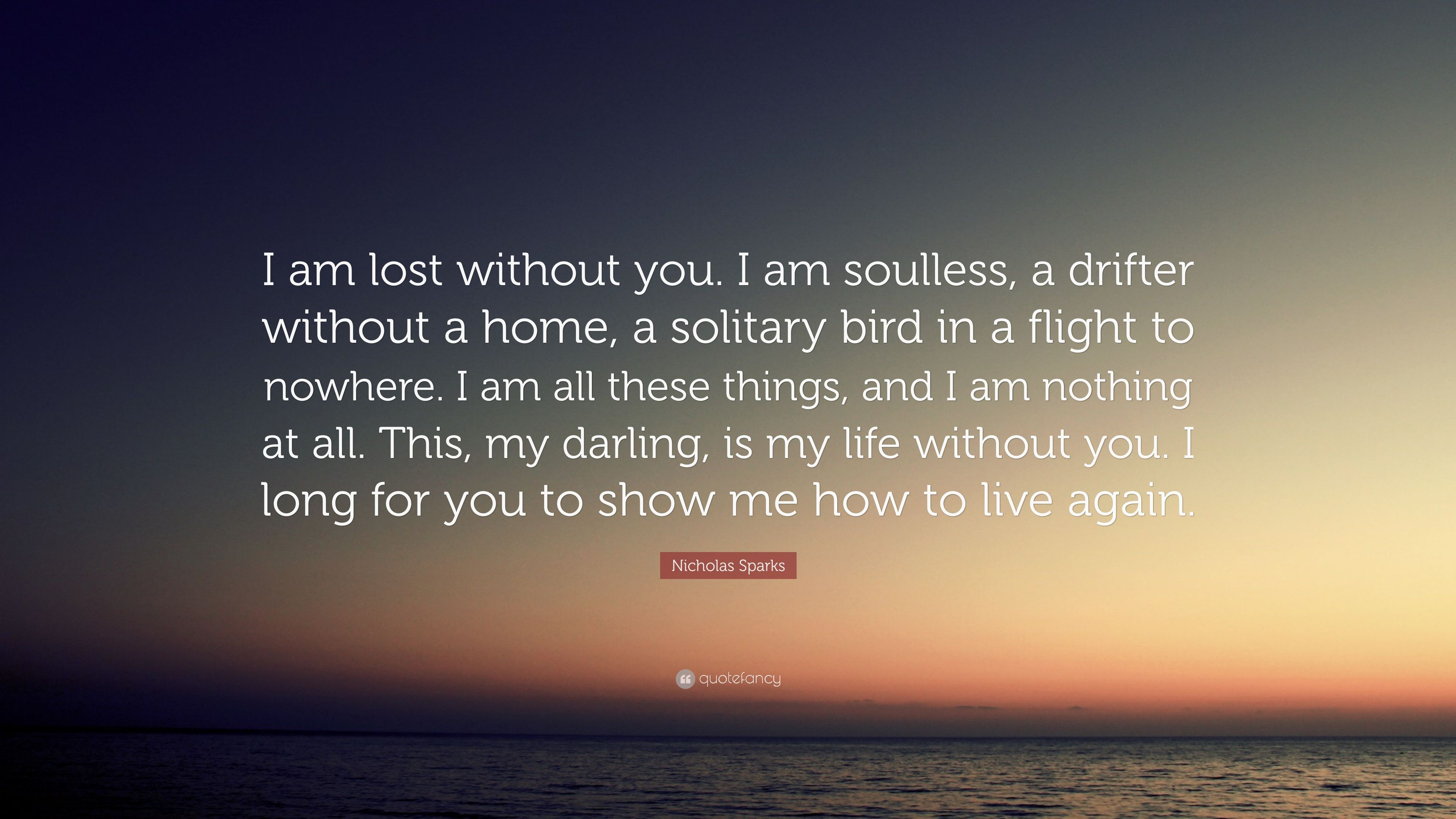 "Nicholas Sparks Quote: ""I am lost without you. I am ..."