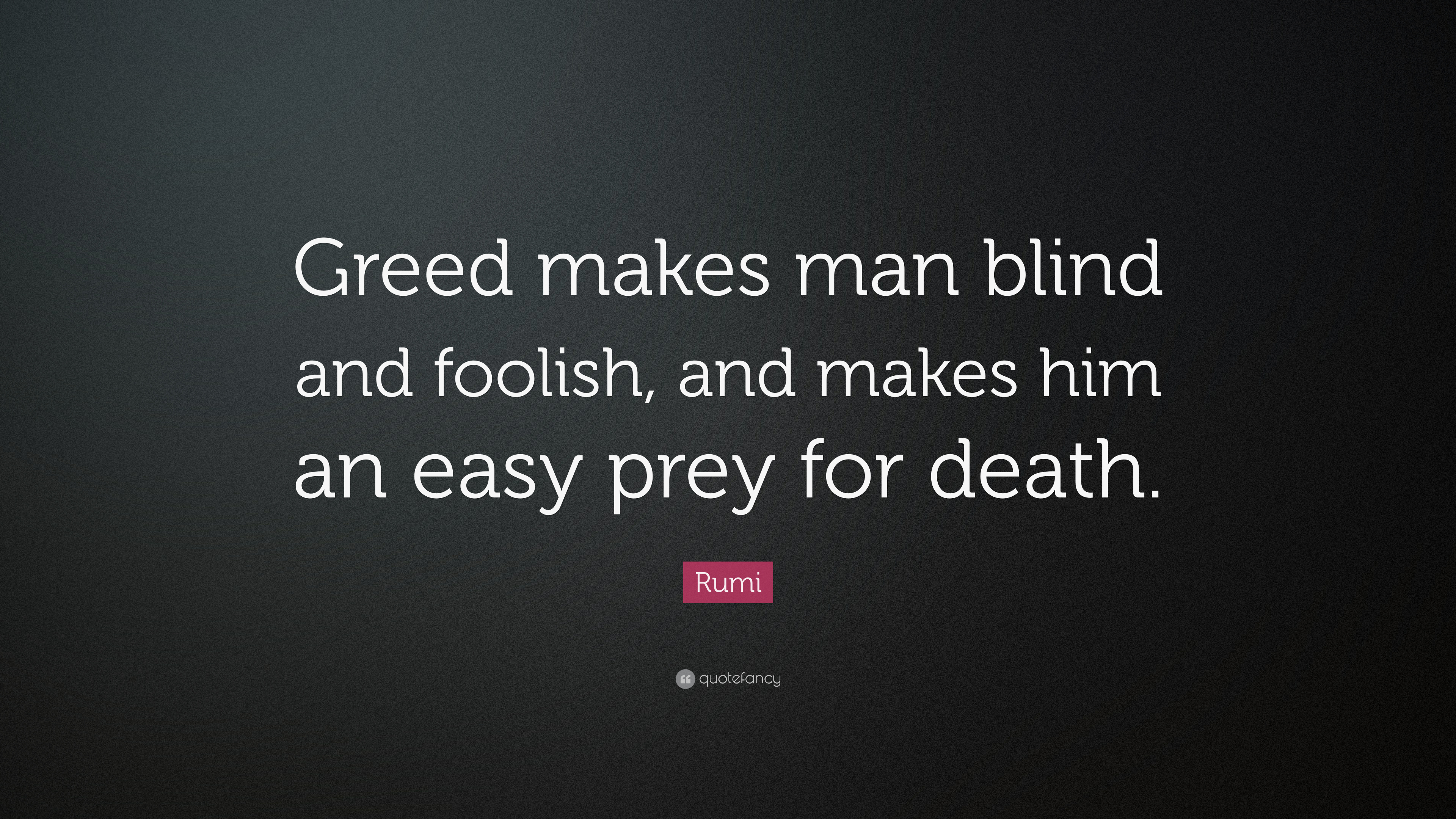 """Rumi Quote: """"Greed Makes Man Blind And Foolish, And Makes"""