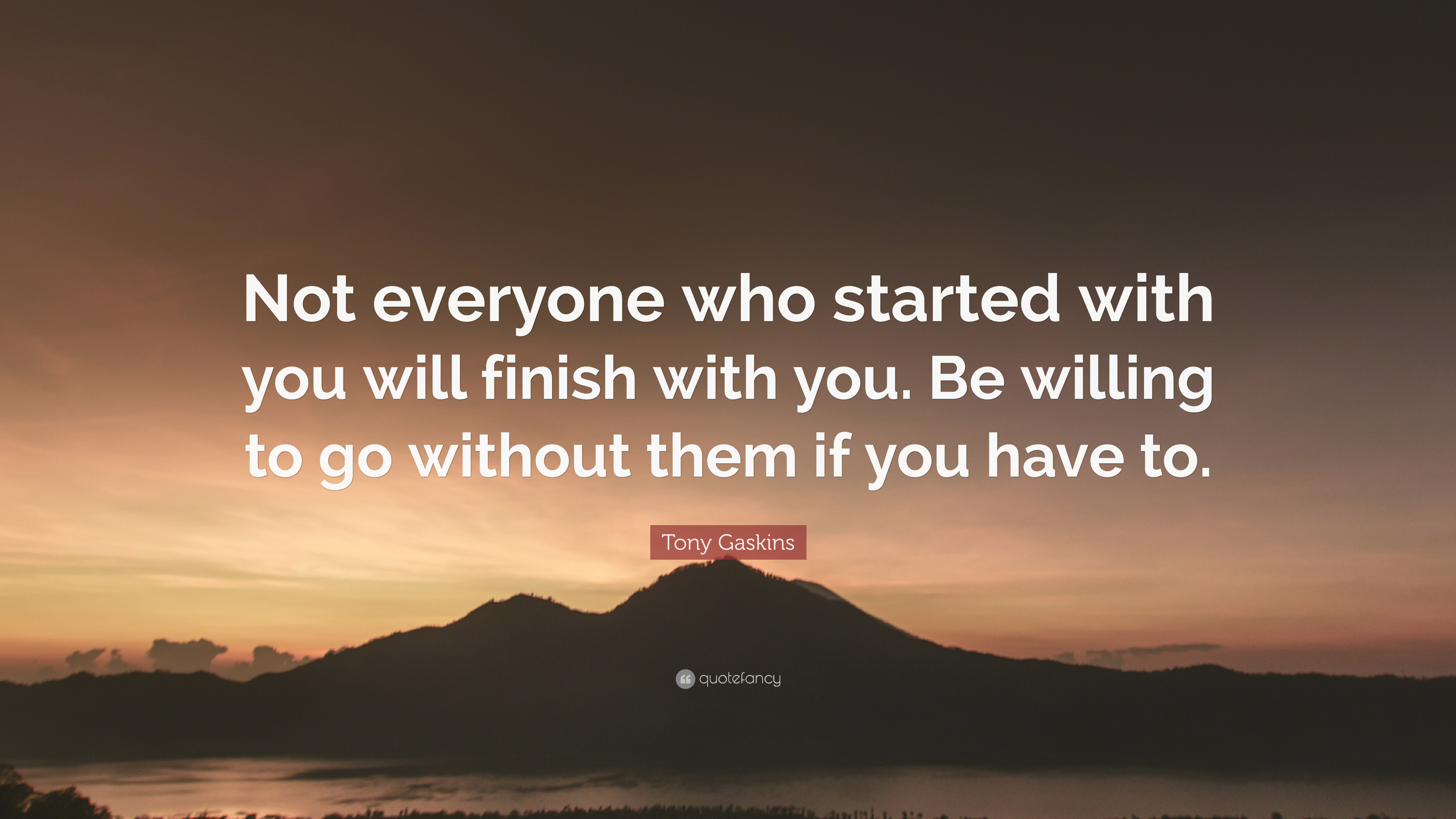 Tony Gaskins Quote: Not everyone who started with you
