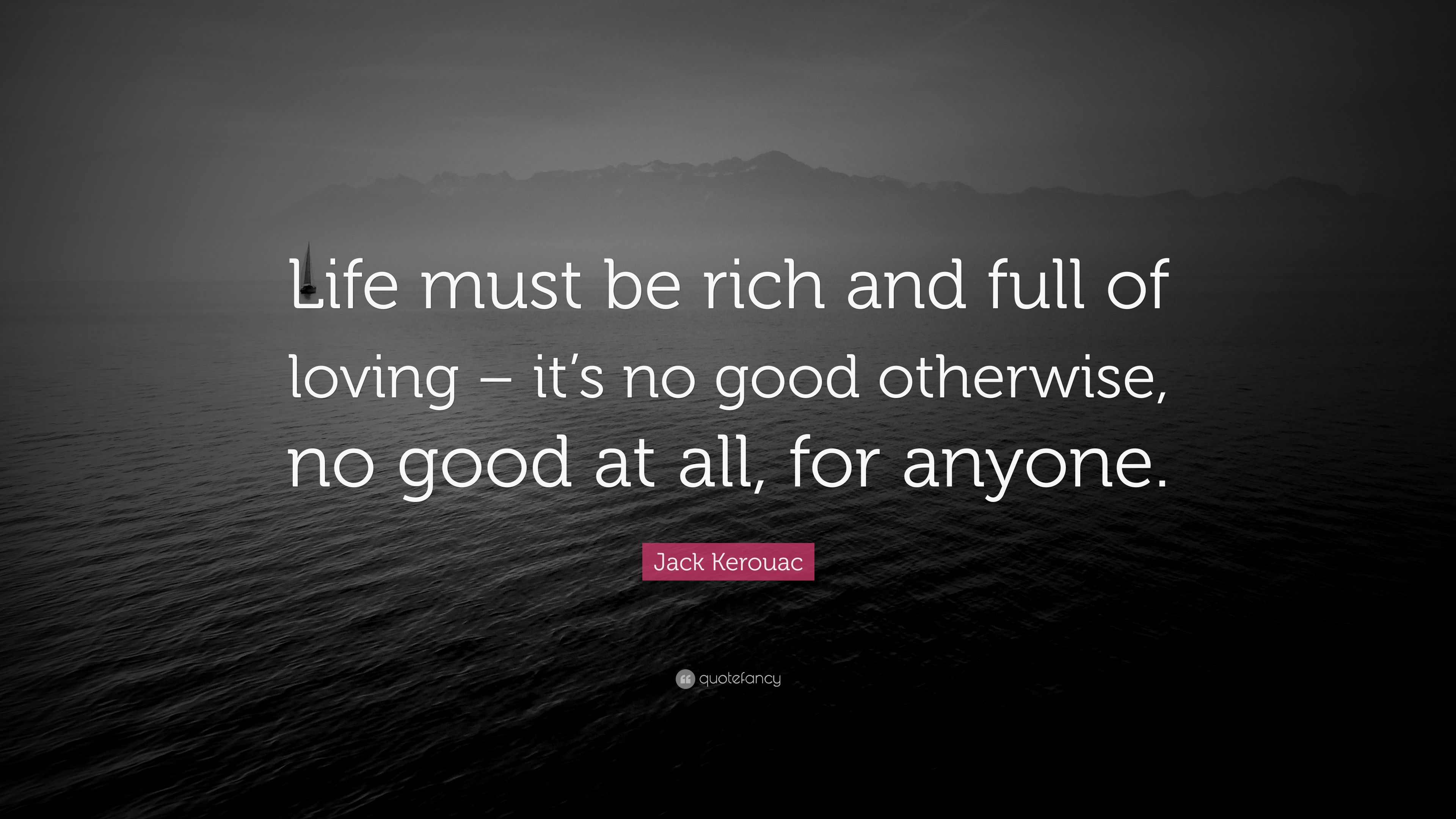 """Good Quotations About Life Jack Kerouac Quote """"Life Must Be Rich And Full Of Loving  It's"""