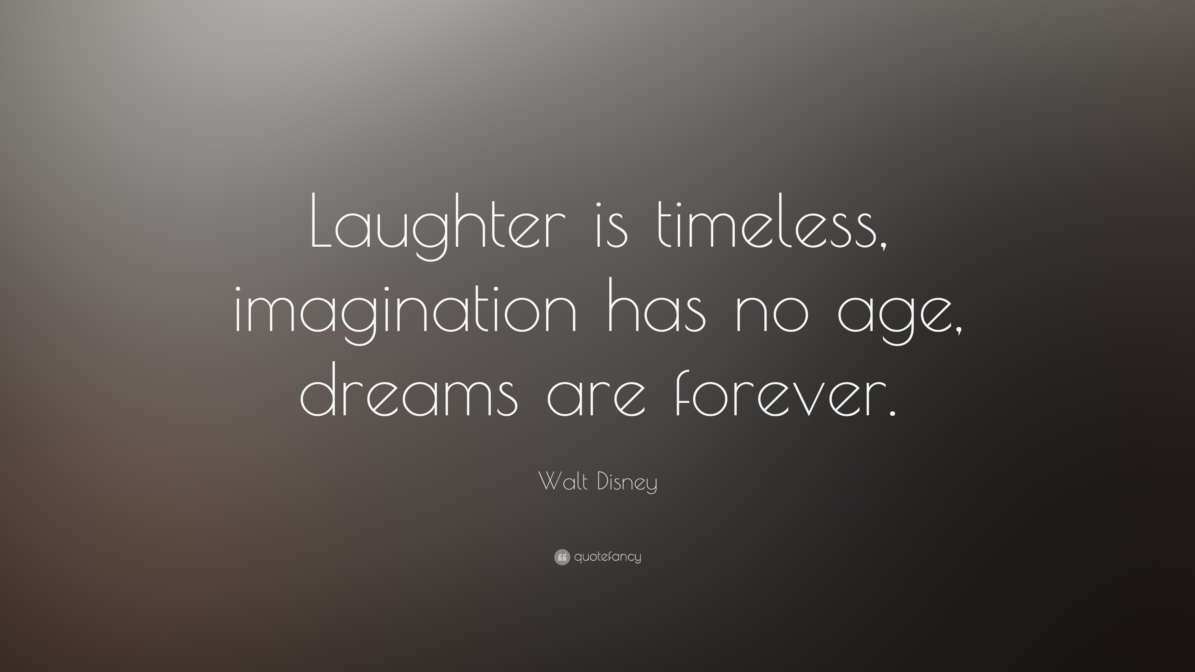 Laughter Is Timeless Imagination Has No Age Dreams Are Forever