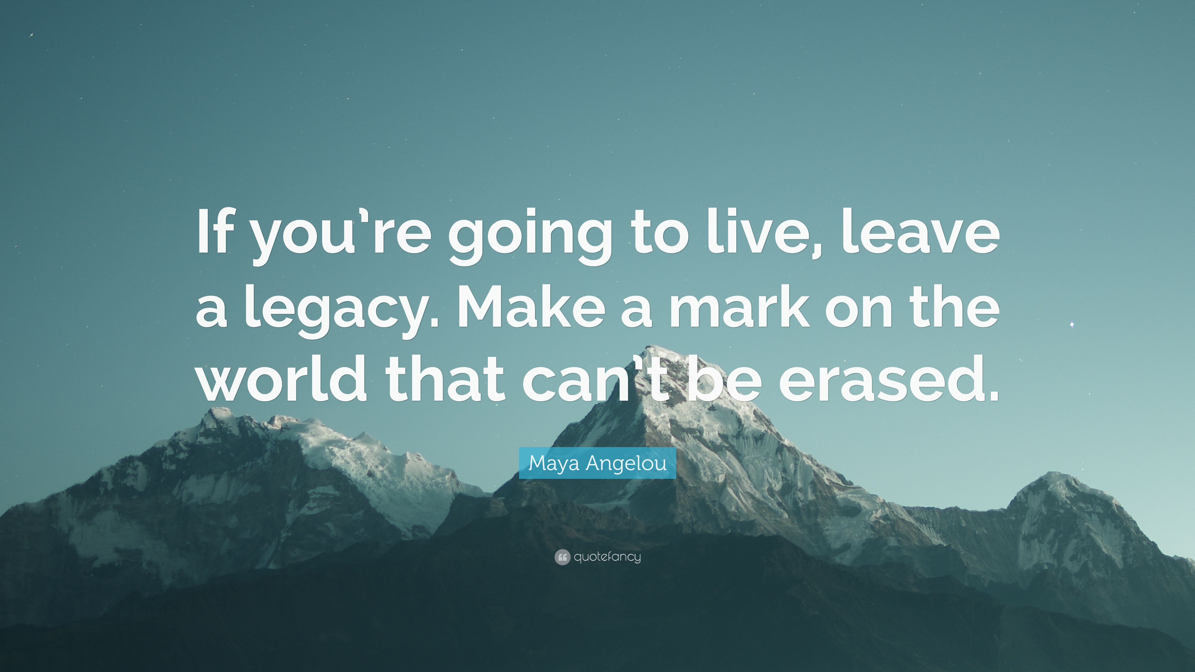 "Maya Angelou Quote: ""If you\'re going to live, leave a legacy ..."
