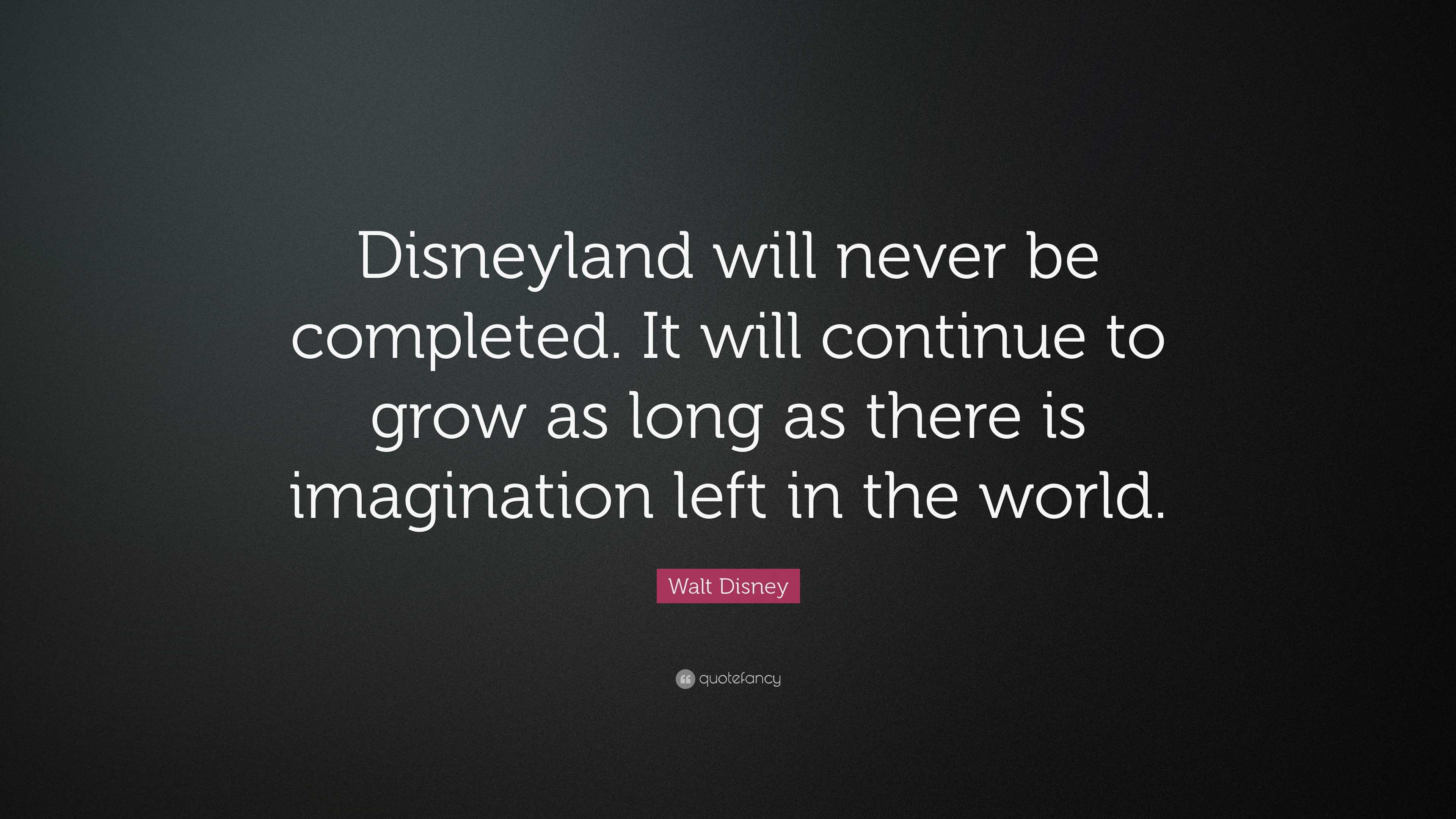 Walt Disney Disneyland Will Never Be Completed Quotes