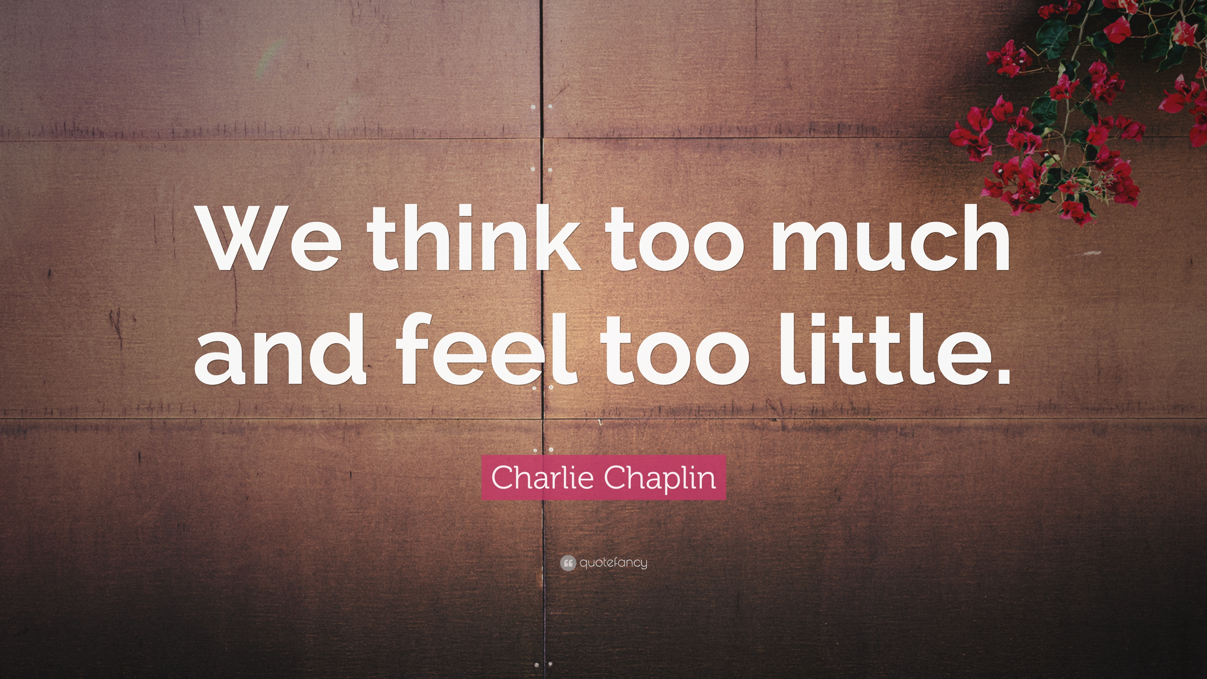 Charlie Chaplin Quote We Think Too Much And Feel Too Little