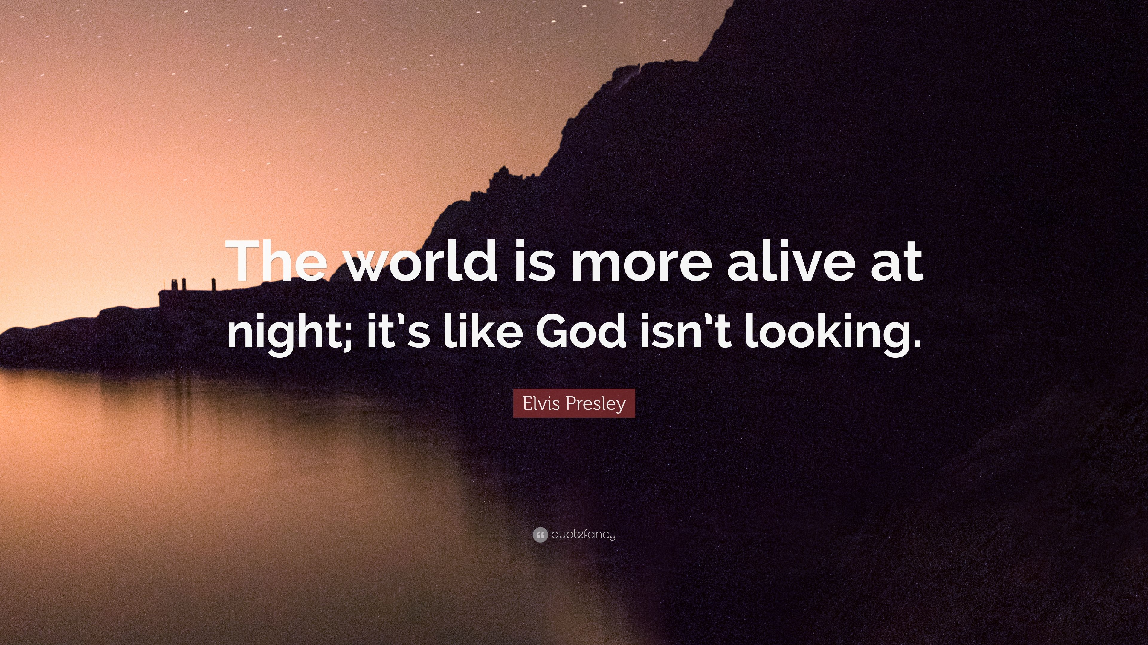 Elvis Presley Quote The World Is More Alive At Night Its Like