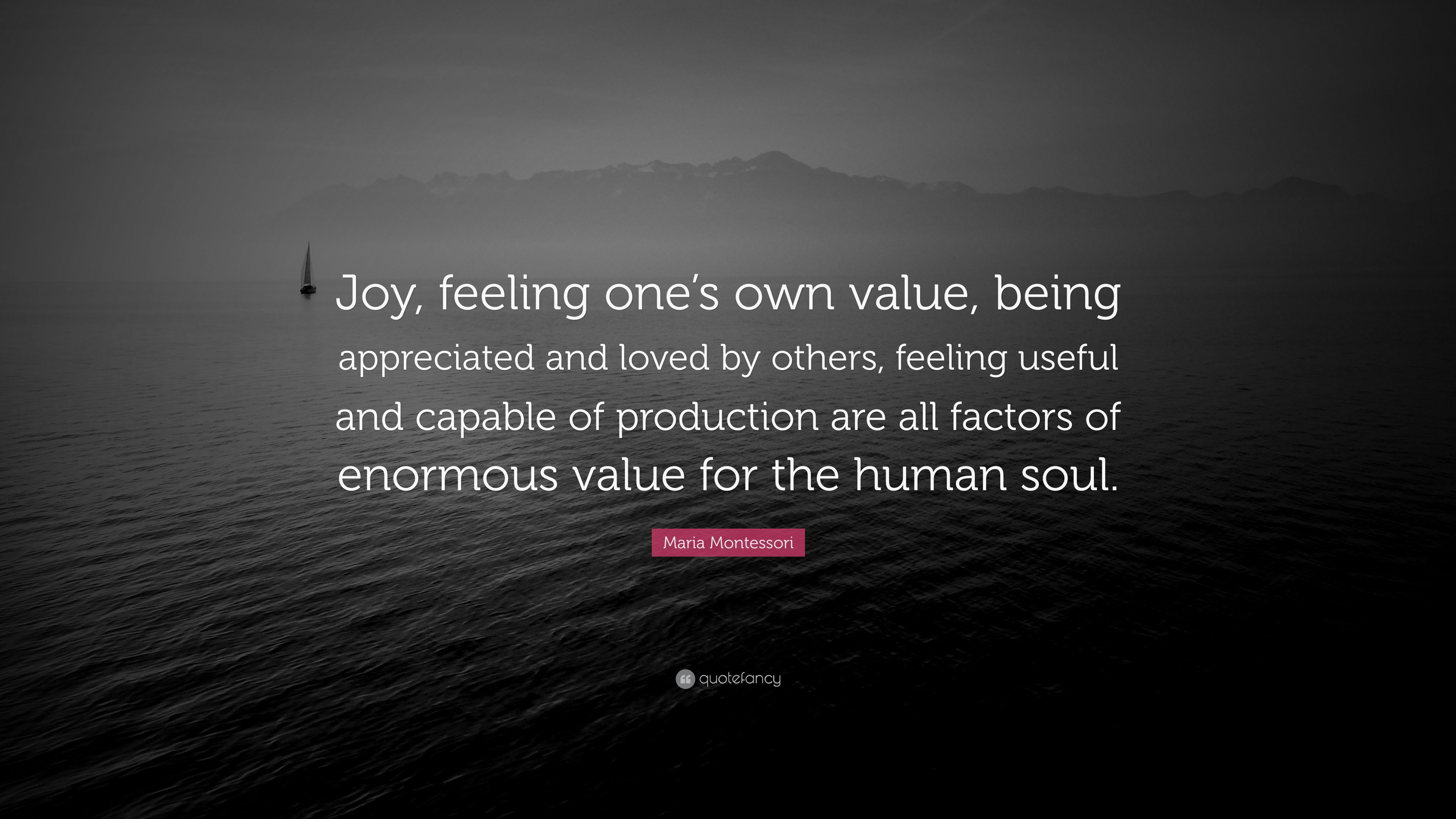 """Maria Montessori Quote: """"Joy, feeling one\'s own value, being ..."""