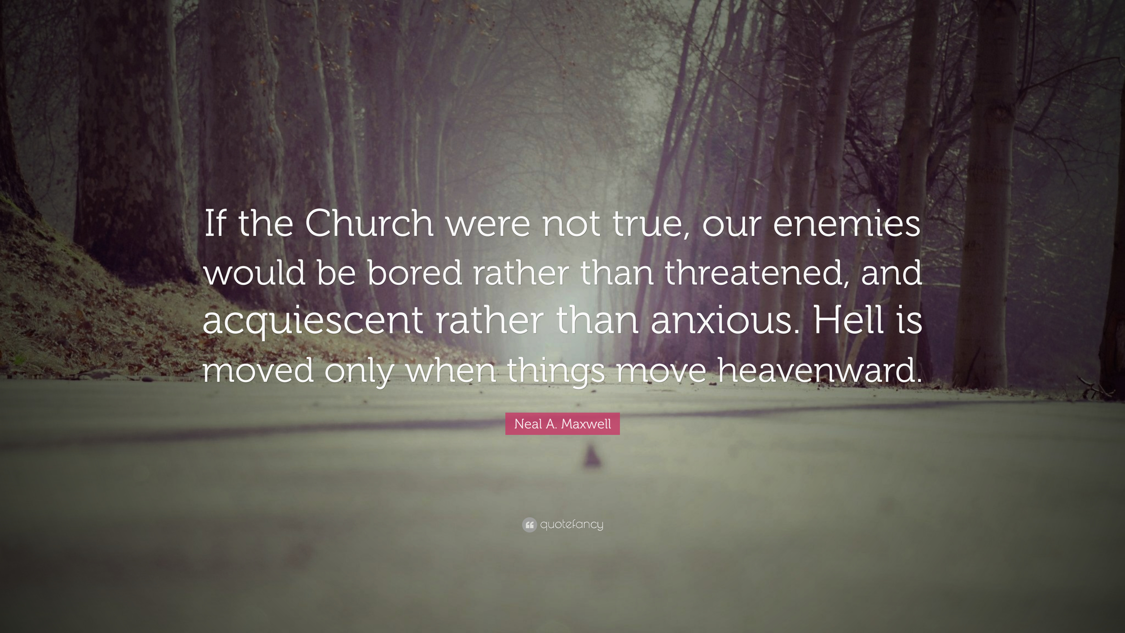 Neal A Maxwell Quote If The Church Were Not True Our Enemies