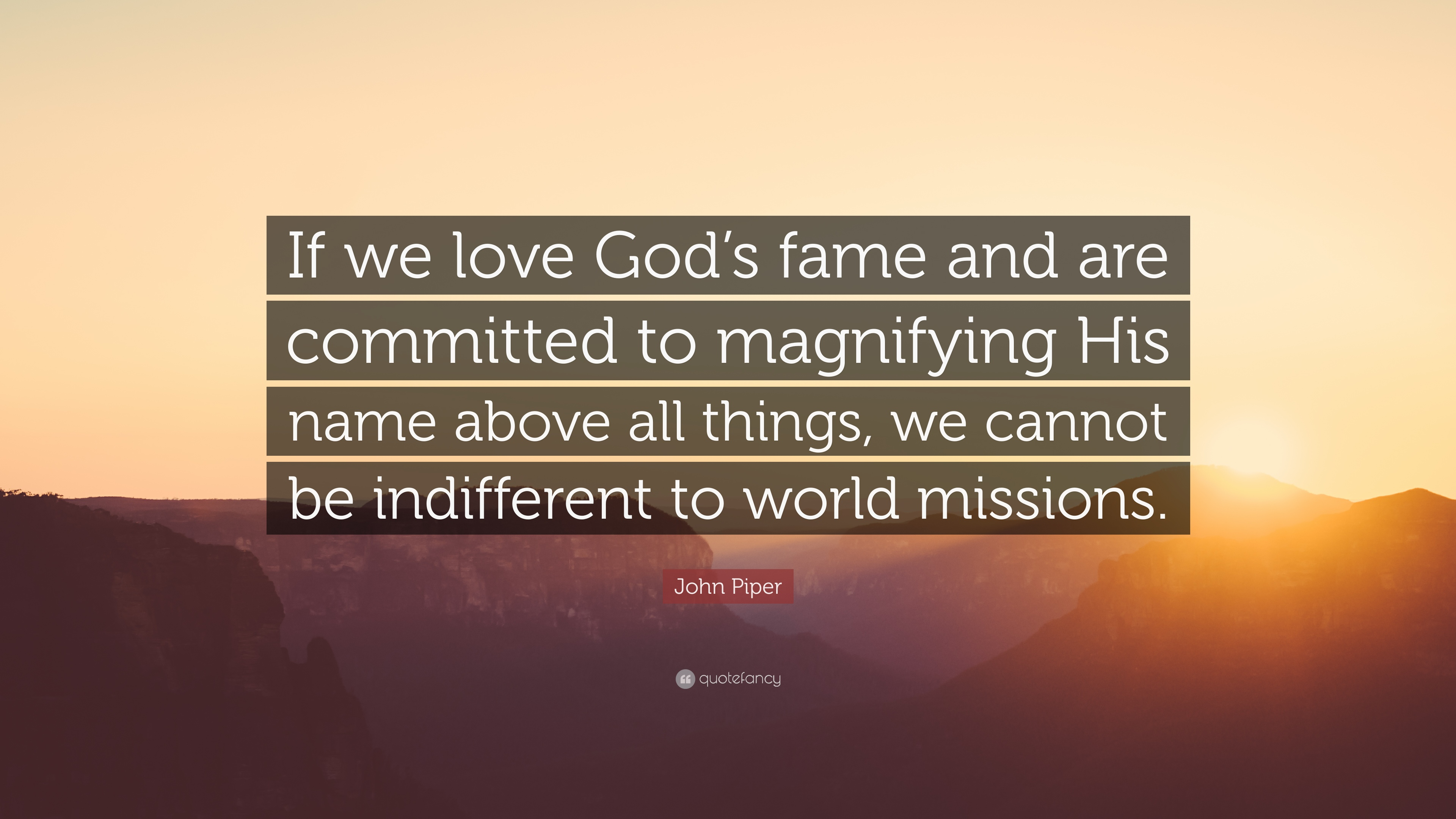 """John Piper Quote """"If we love God s fame and are mitted to magnifying His"""