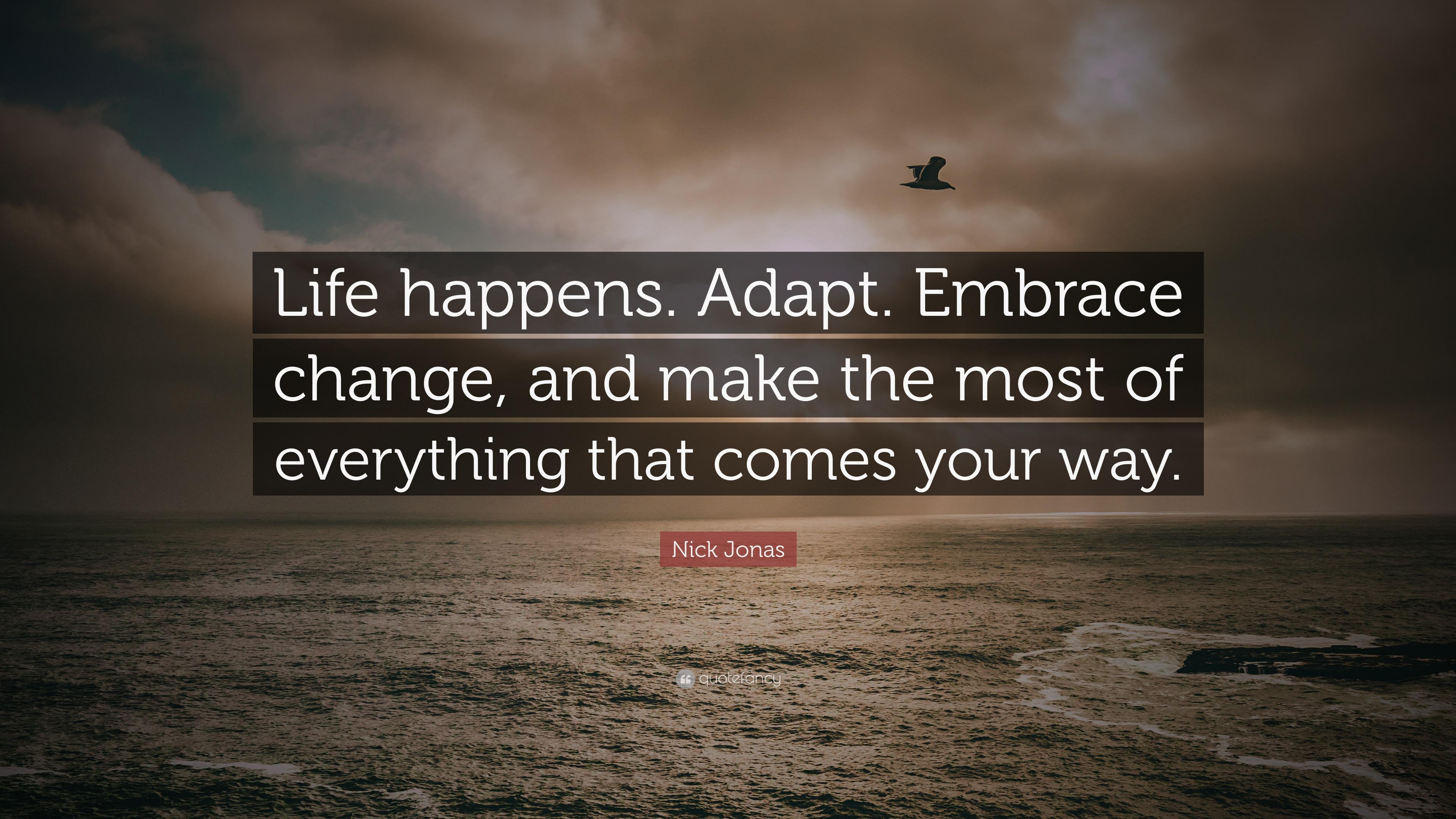 "Nick Jonas Quote: ""Life Happens. Adapt. Embrace Change"