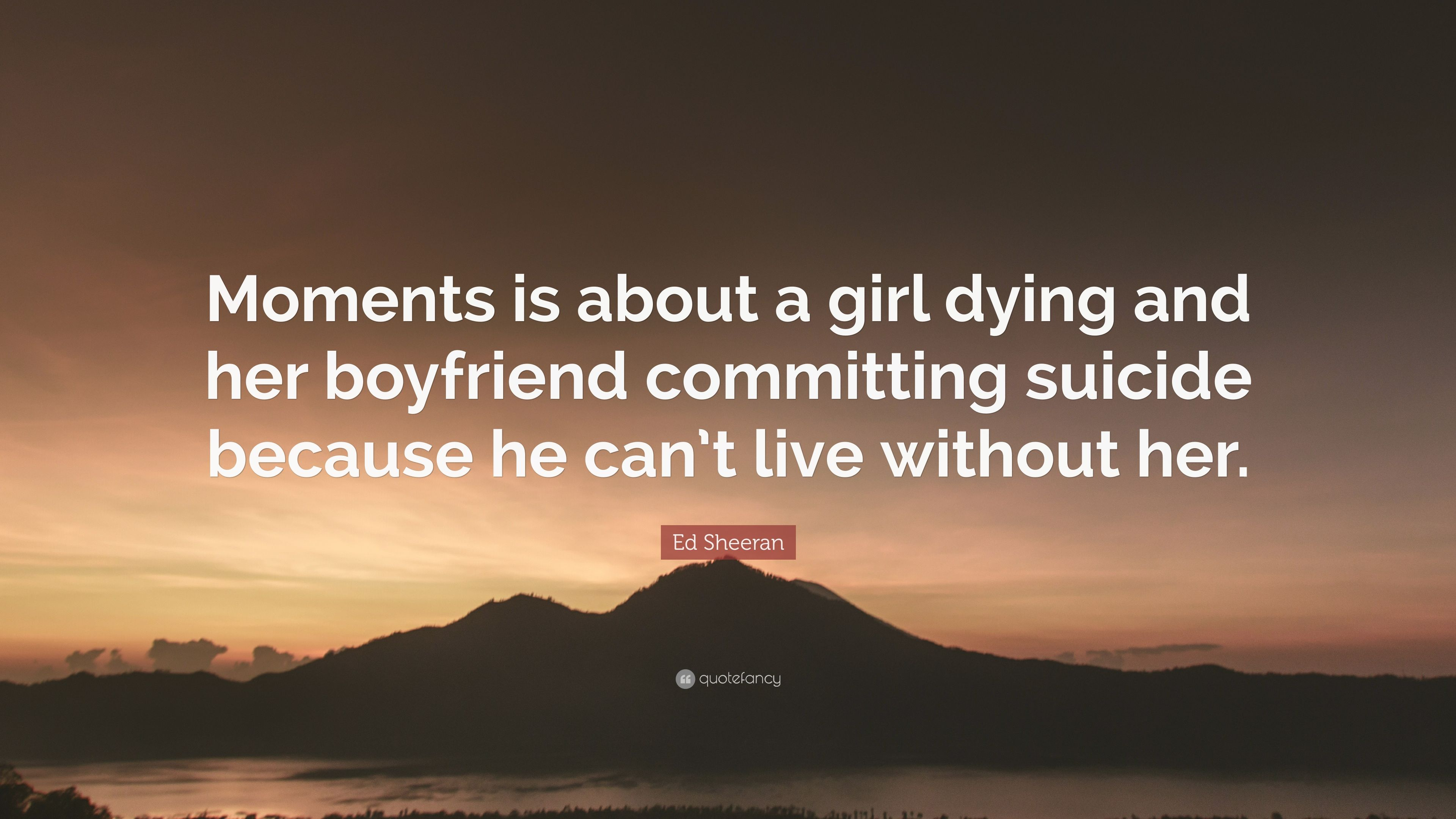 Ed Sheeran Quote Moments Is About A Girl Dying And Her Boyfriend
