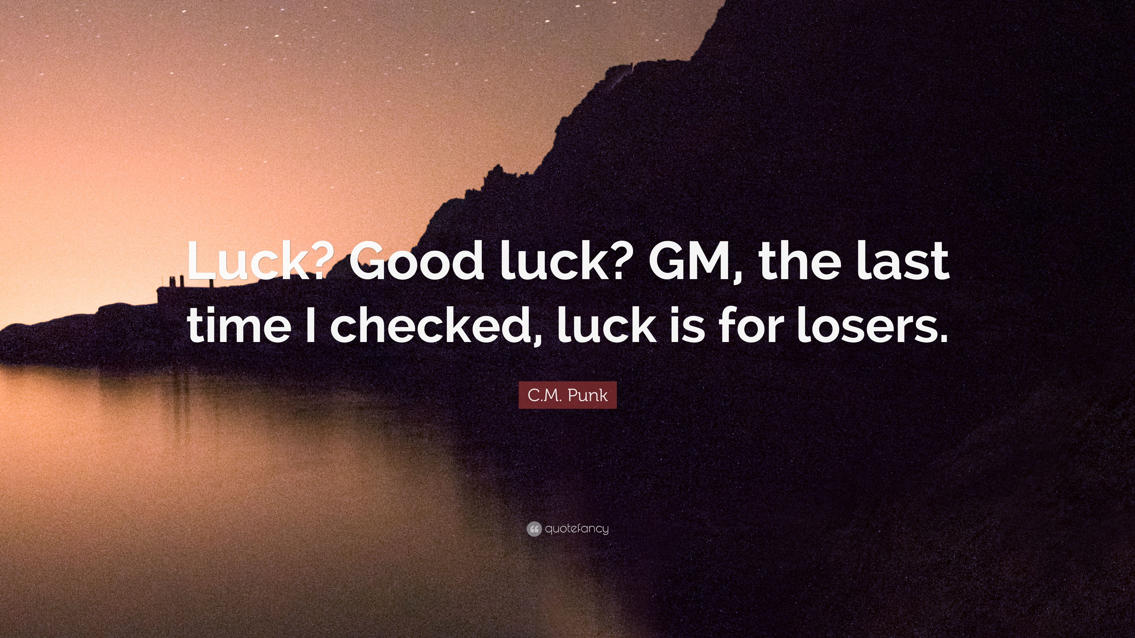 """Last Time I Checked Quotes: C.M. Punk Quote: """"Luck? Good Luck? GM, The Last Time I"""