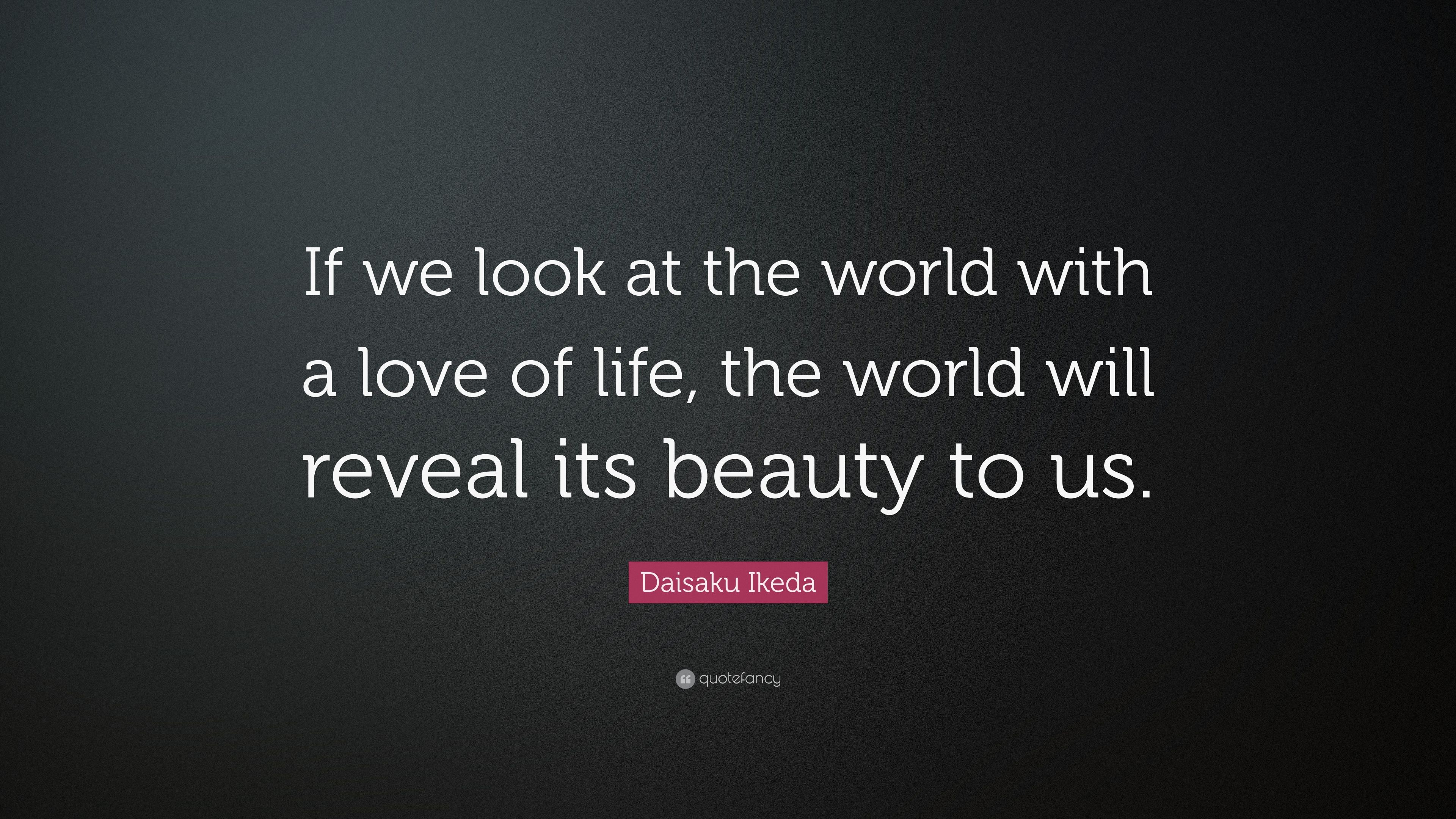 Daisaku Ikeda Quote If We Look At The World With A Love Of Life