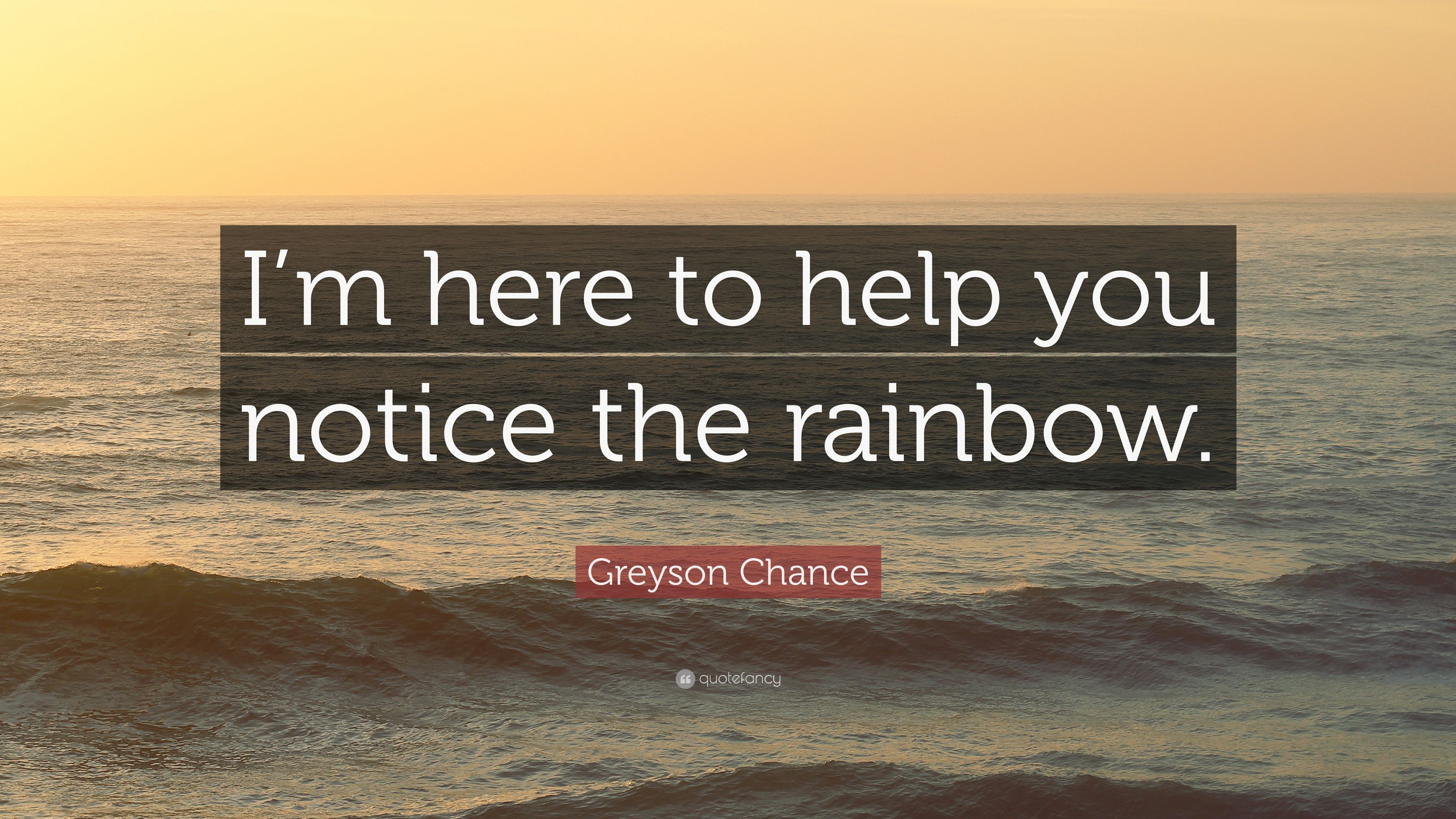 greyson chance quote im here to help you notice the rainbow
