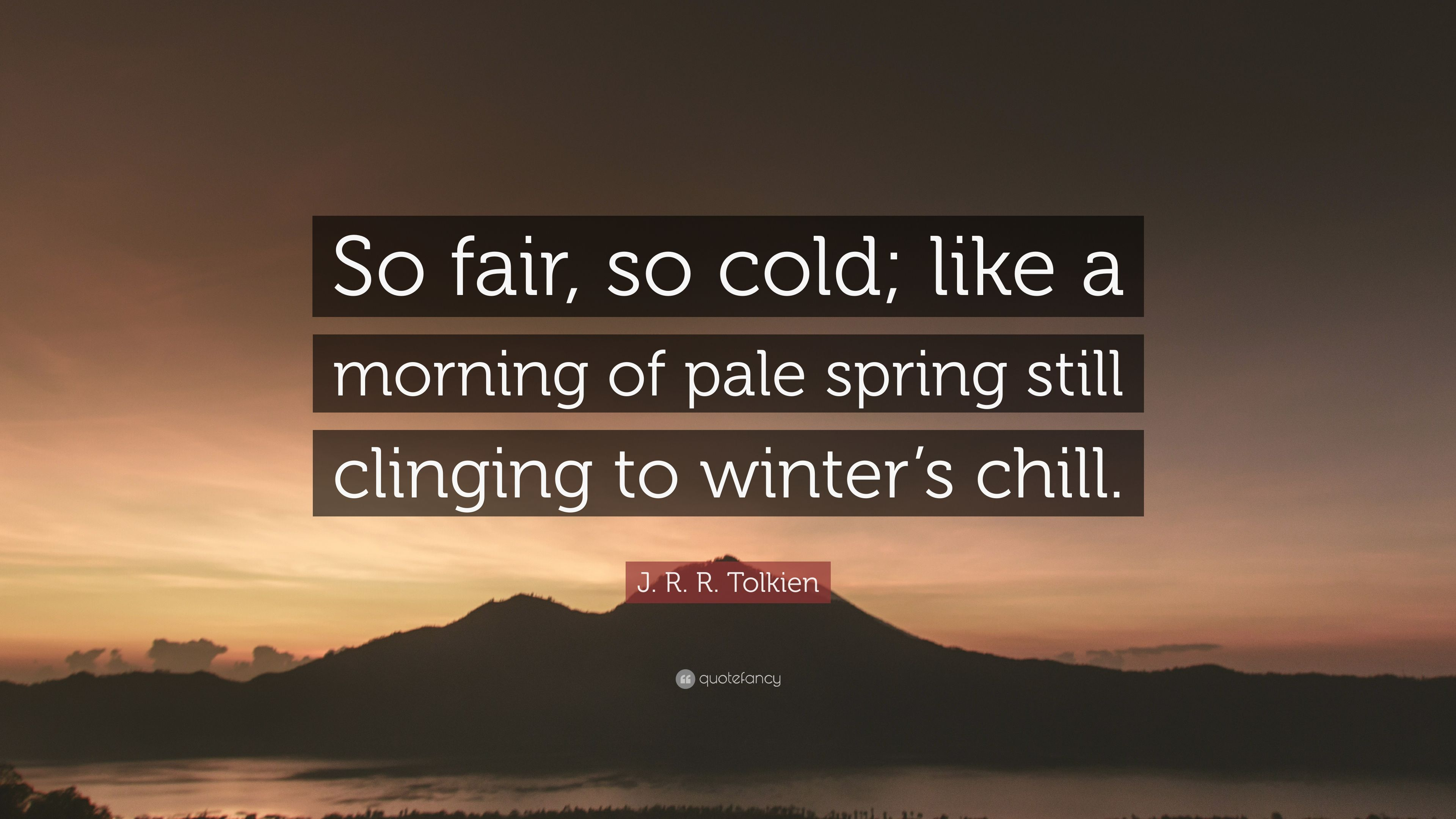 """J. R. R. Tolkien Quote: """"So Fair, So Cold; Like A Morning"""