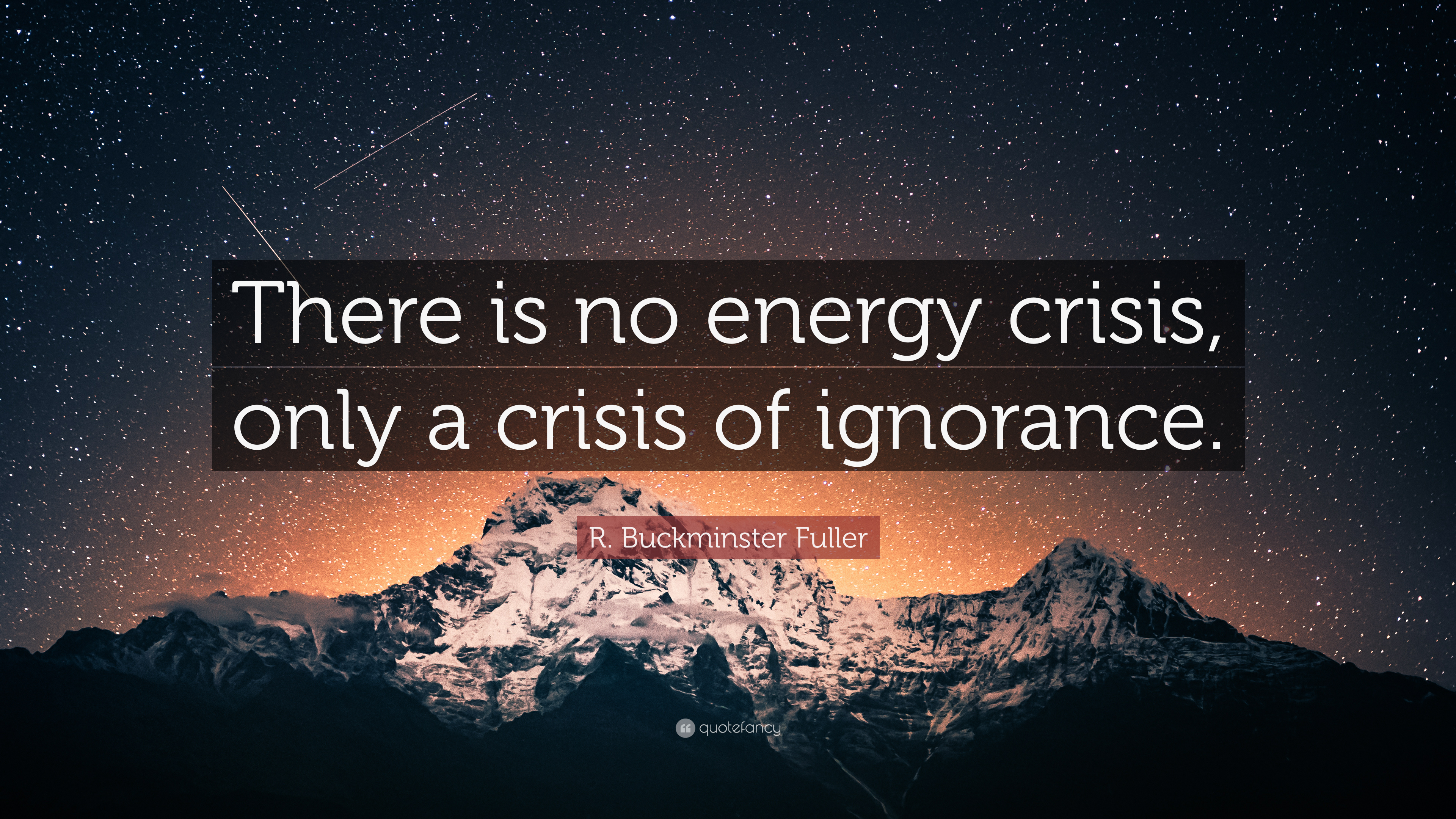 "R  Buckminster Fuller Quote: ""There is no energy crisis"