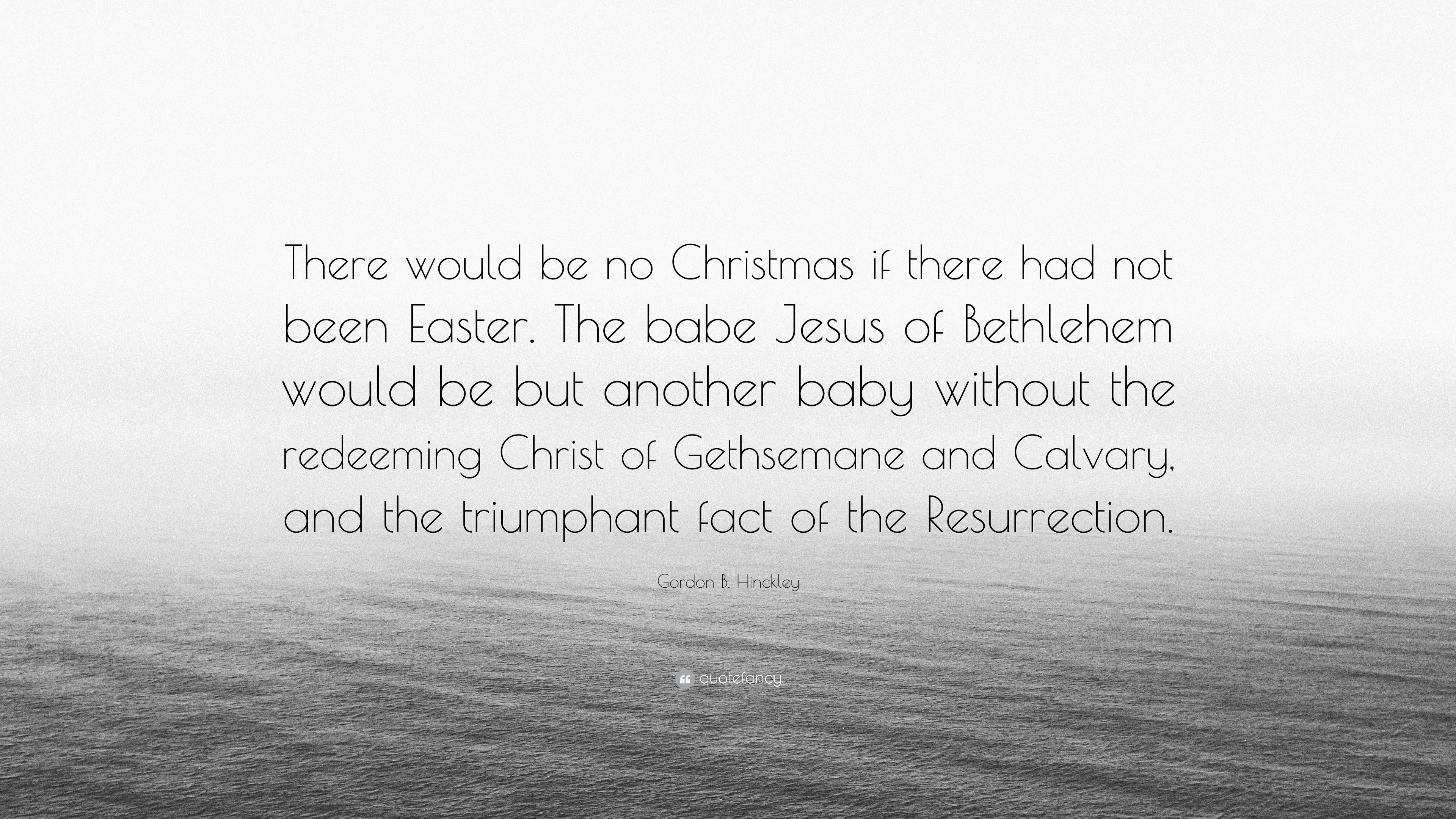 "Gordon B Hinckley Quotes Gordon Bhinckley Quote ""There Would Be No Christmas If There"