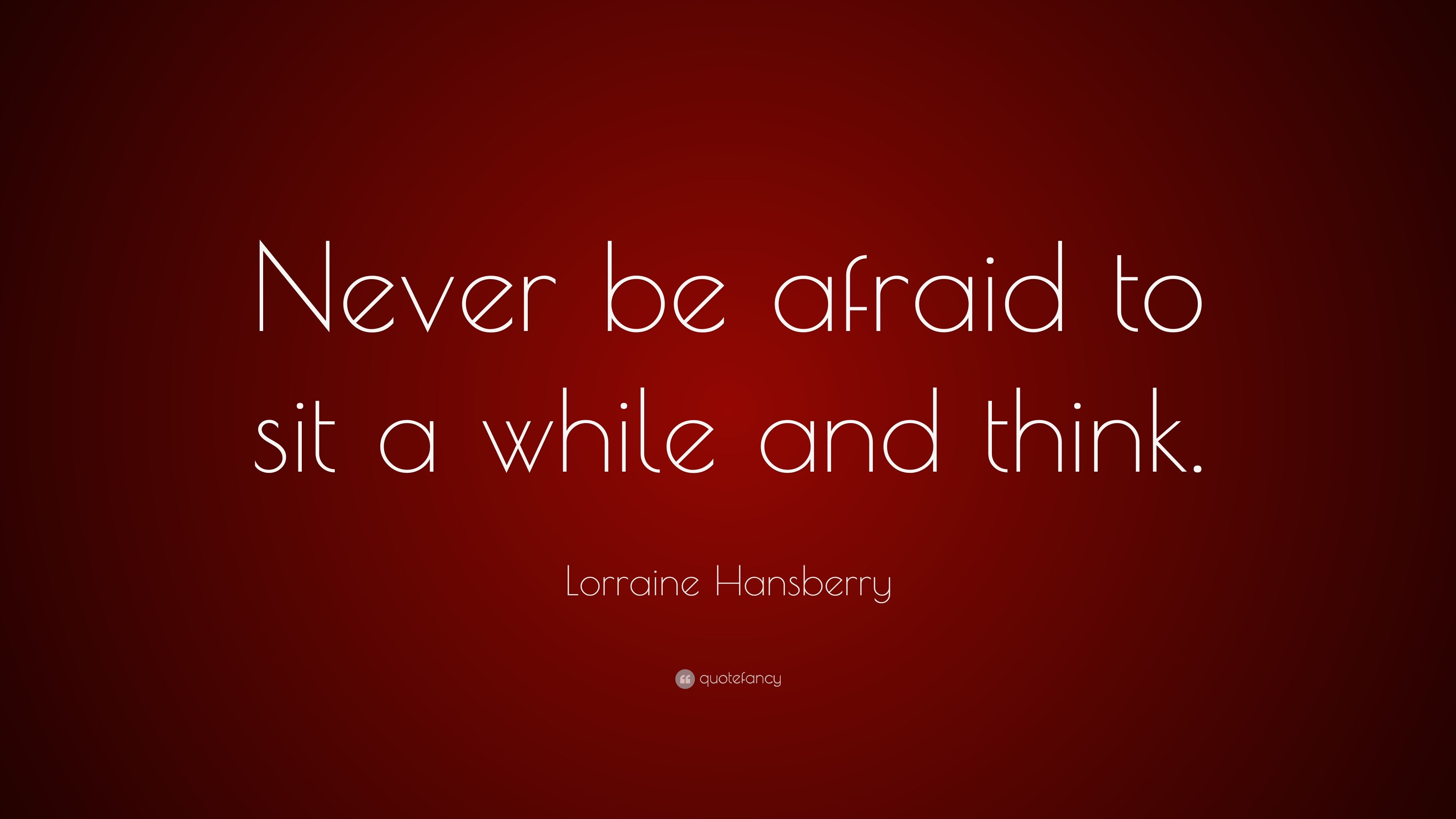"Lorraine Hansberry Quote: ""Never Be Afraid To Sit A While"
