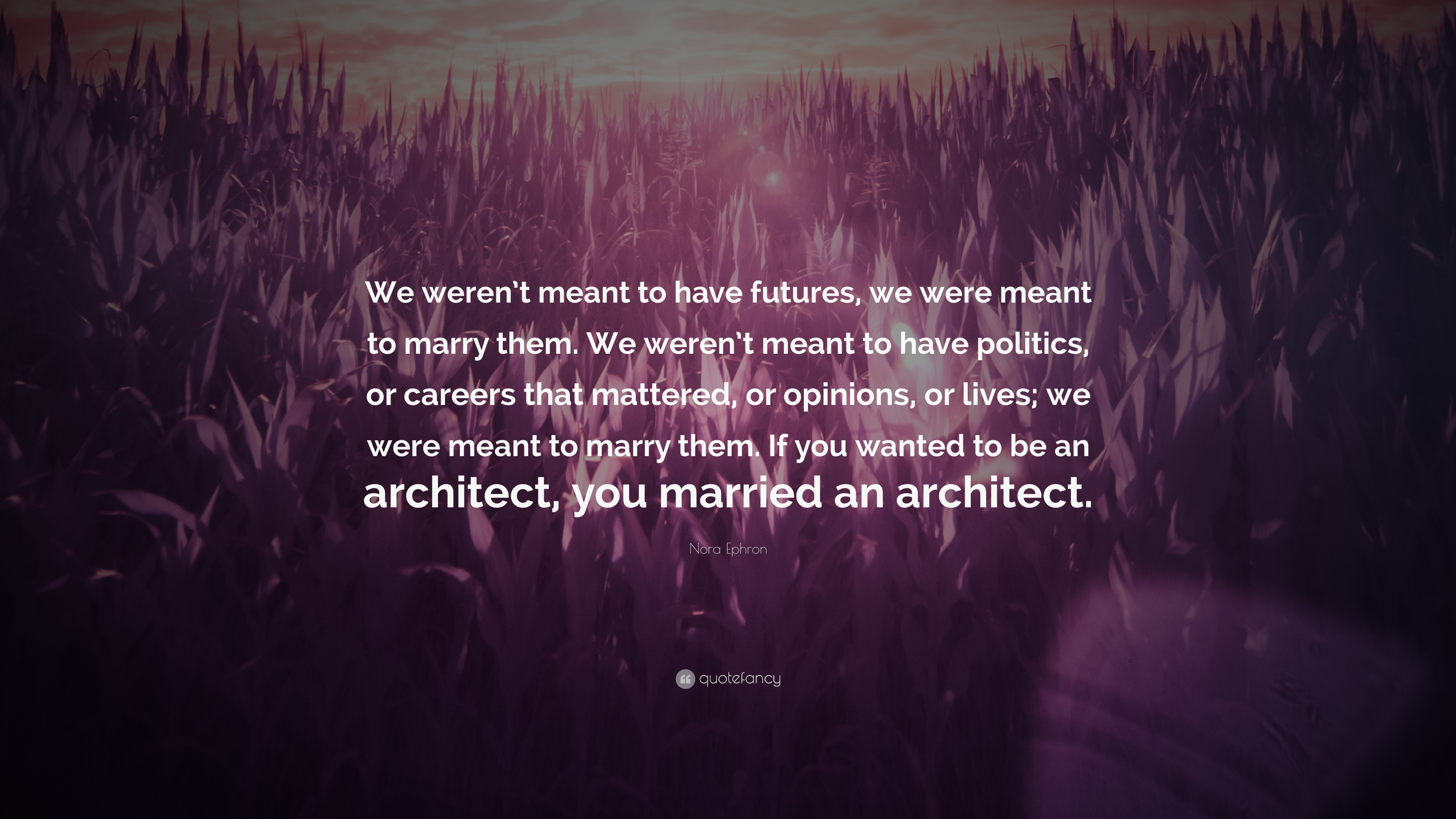 """Nora Ephron Quote: """"We weren\'t meant to have futures, we were meant ..."""