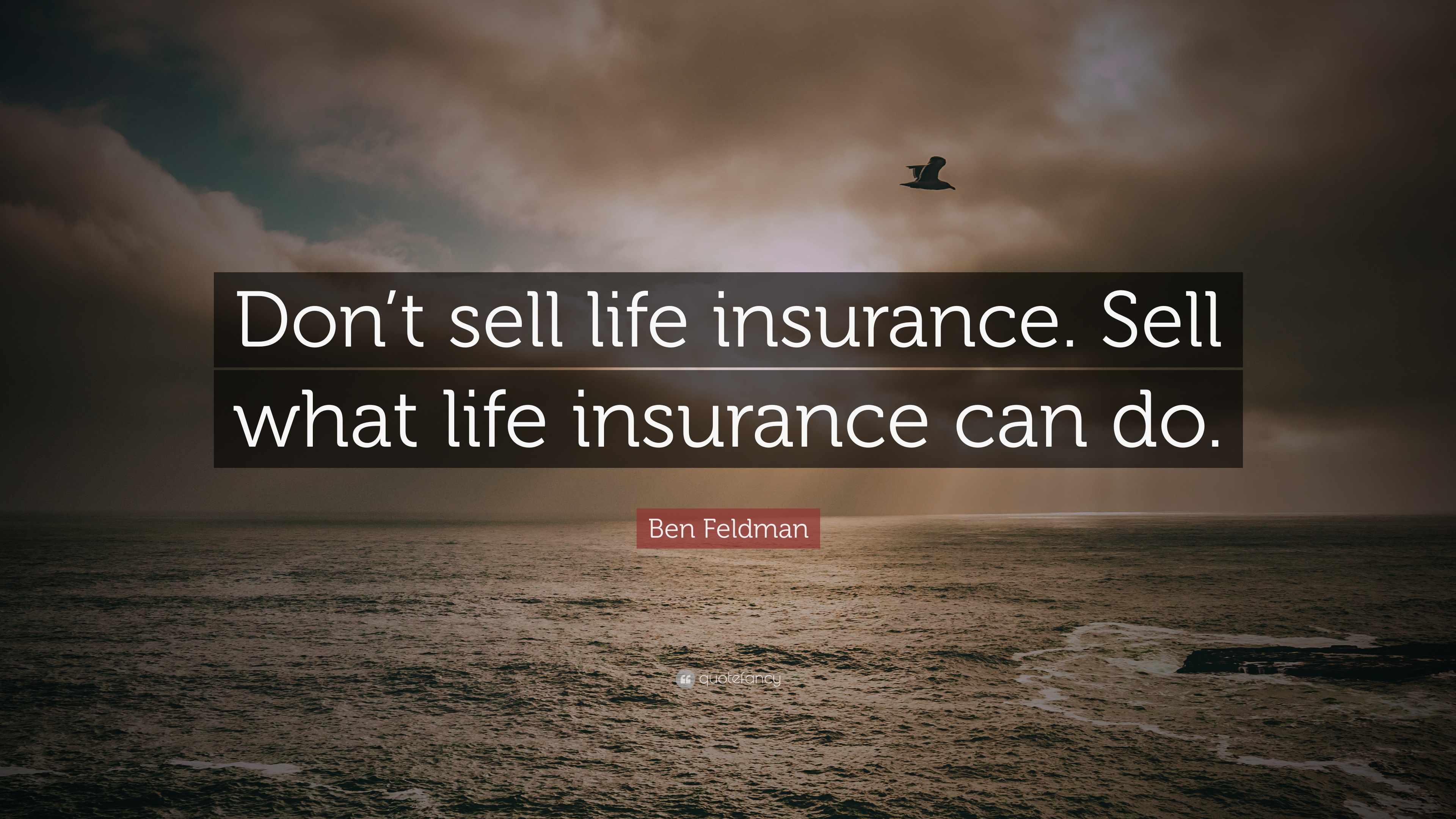 "Ben Feldman Quote: ""Don't sell life insurance. Sell what ..."