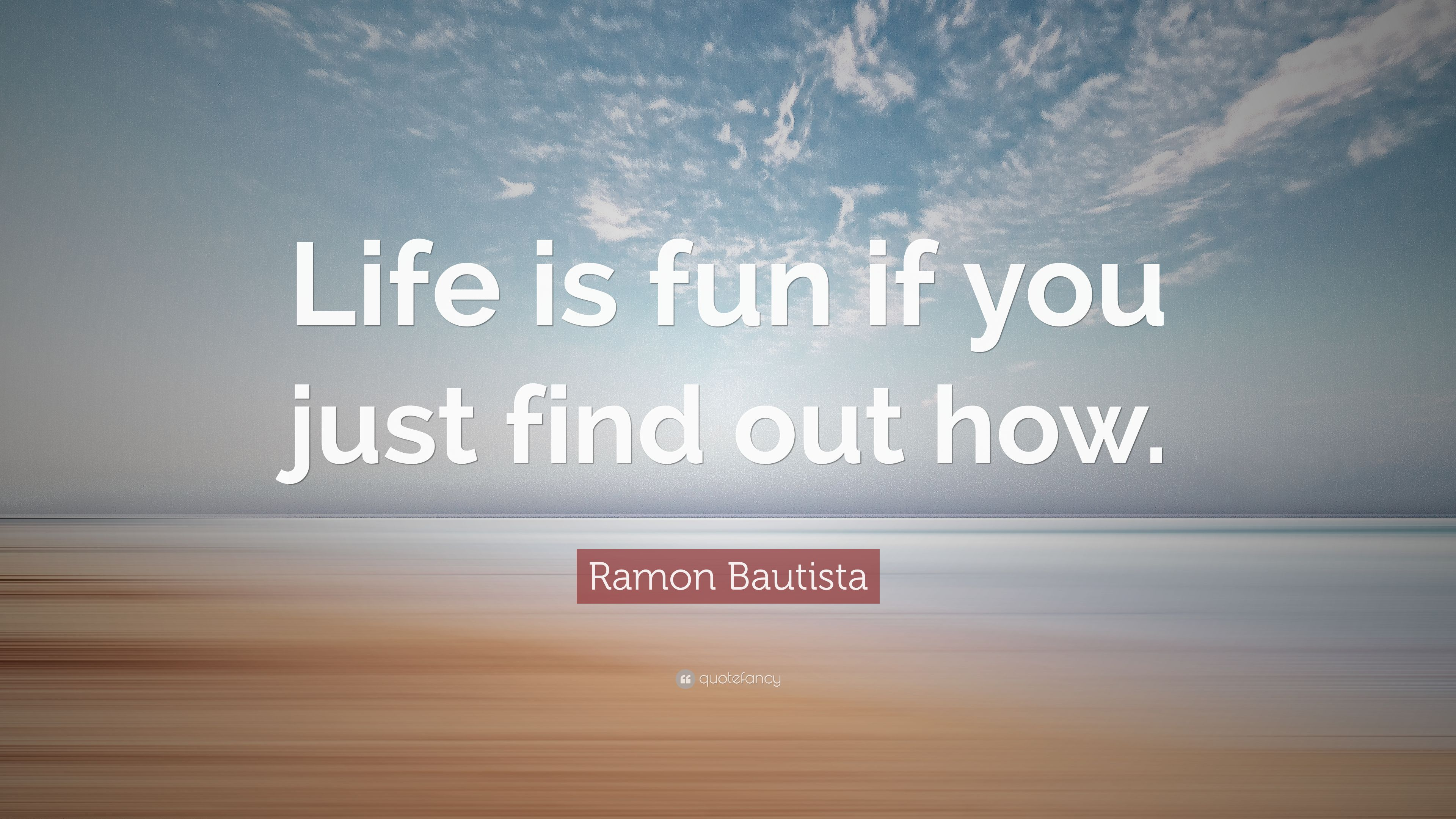 Ramon Bautista Quote Life Is Fun If You Just Find Out How 9