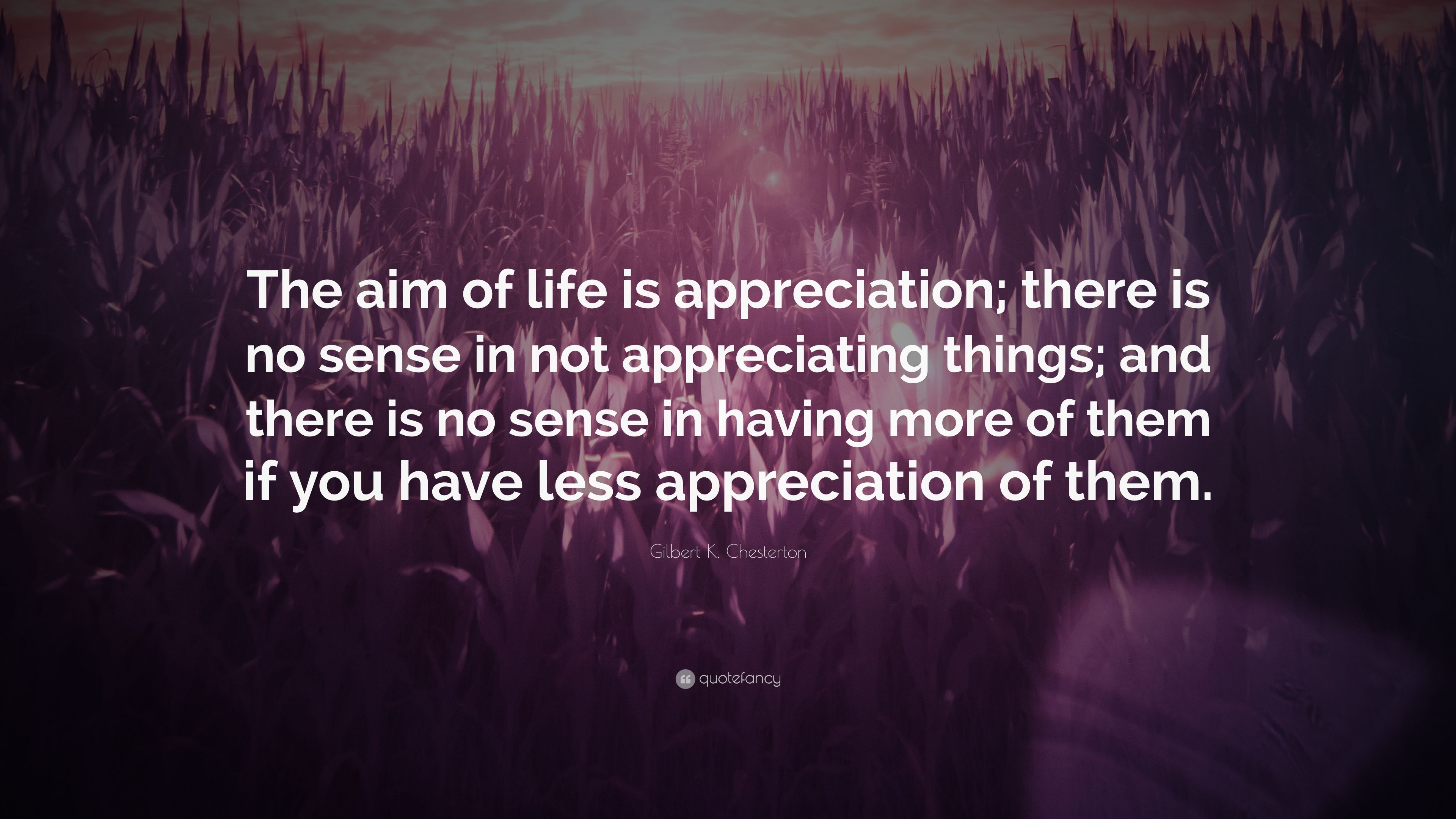 """Quotes About Appreciating Life Gilbert Kchesterton Quote """"The Aim Of Life Is Appreciation"""