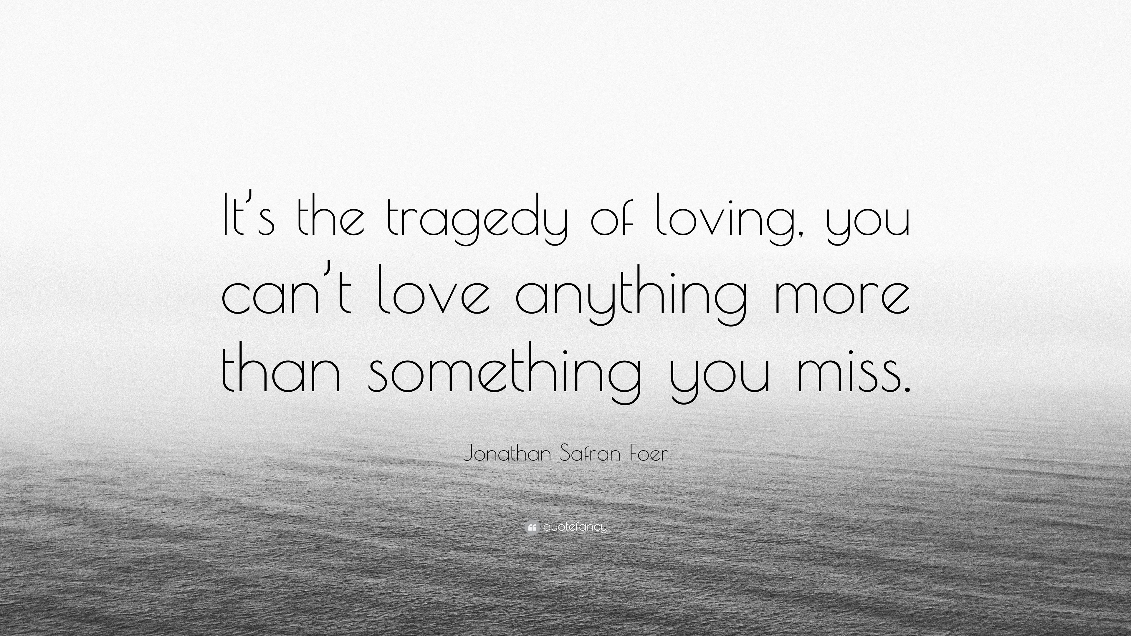 "I Miss You More Than Anything Quotes: Jonathan Safran Foer Quote: ""It's The Tragedy Of Loving"