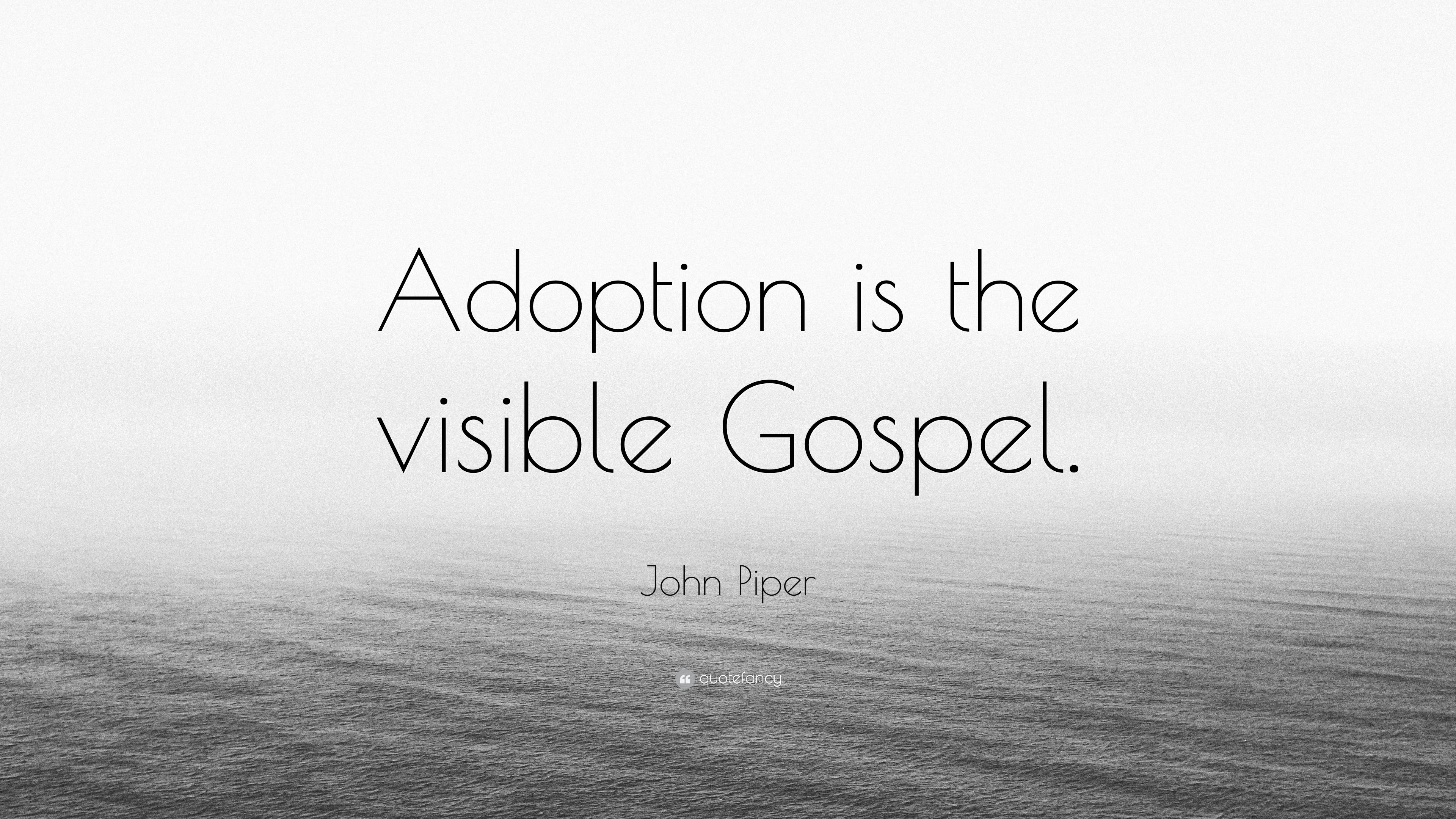 John Piper Quote Adoption Is The Visible Gospel 12 Wallpapers Quotefancy