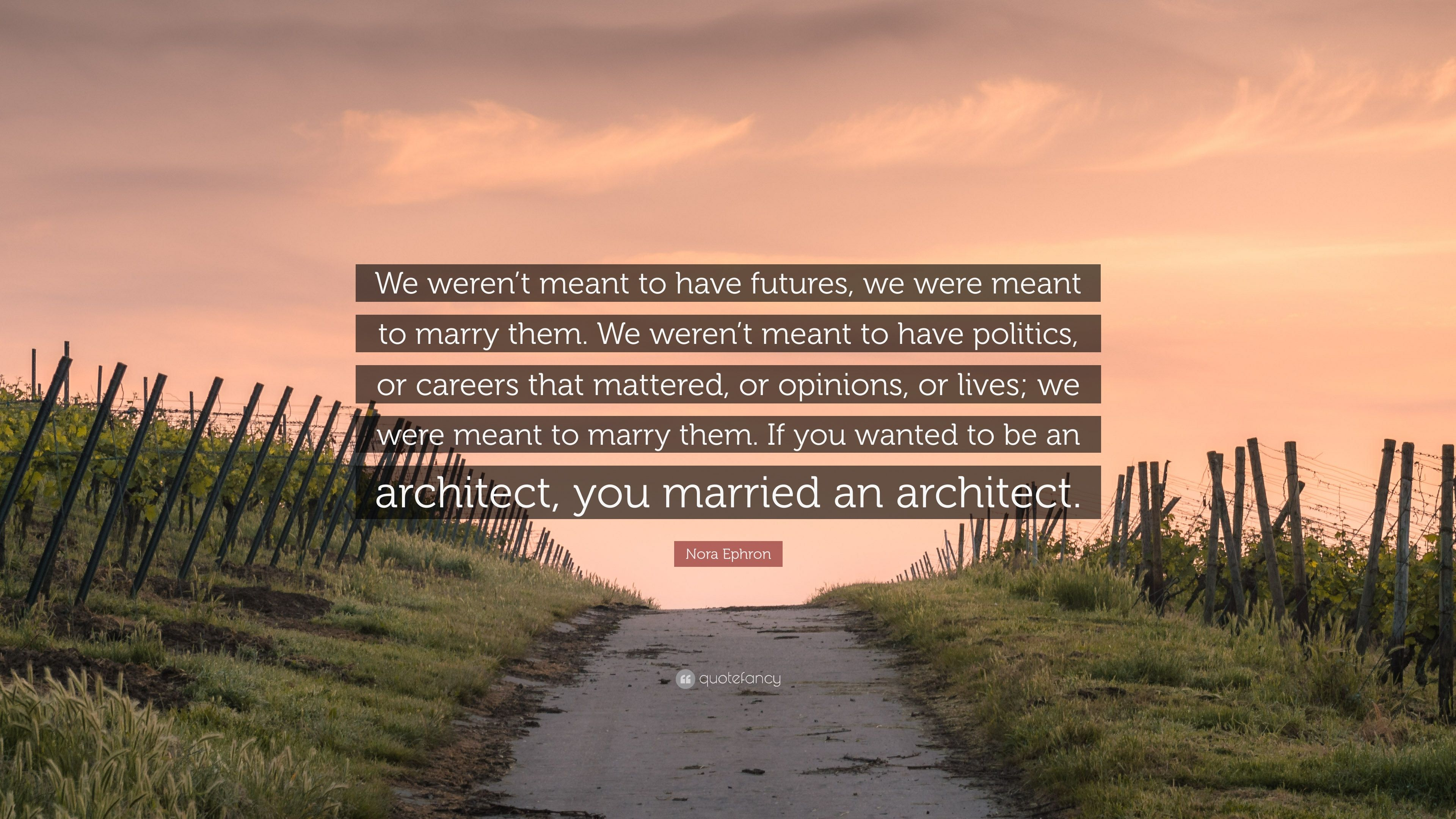 "Nora Ephron Quote: ""We weren\'t meant to have futures, we ..."