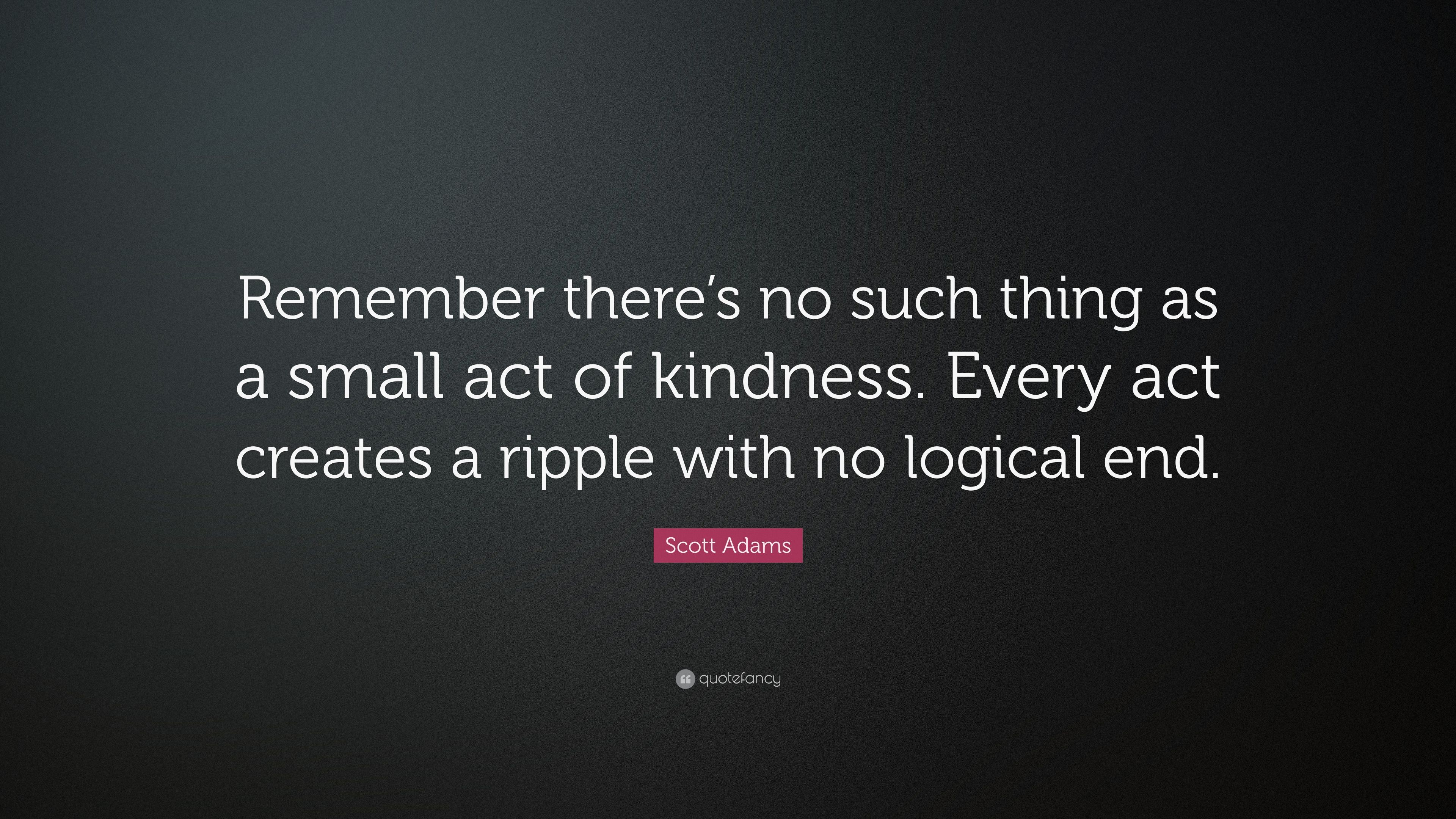 Scott Adams Quote Remember Theres No Such Thing As A Small Act Of